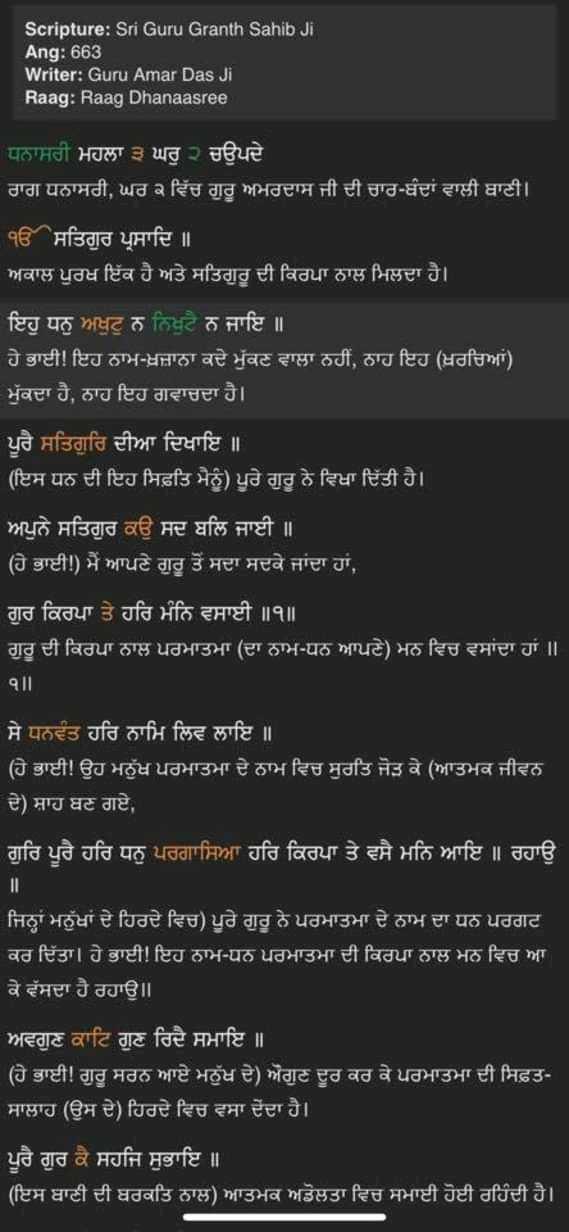 🙏 ਹੁਕੁਮਨਾਮਾ - Scripture : Sri Guru Granth Sahib Ji Ang : 663 Writer : Guru Amar Das Ji Raag : Raag Dhanaasree ਧਨਾਸਰੀ ਮਹਲਾ ੩ ਘਰੁ ੨ ਚਉਪਦੇ । ਰਾਗ ਧਨਾਸਰੀ , ਘਰ ੨ ਵਿੱਚ ਗੁਰੂ ਅਮਰਦਾਸ ਜੀ ਦੀ ਚਾਰ - ਬੰਦਾਂ ਵਾਲੀ ਬਾਣੀ । ੴਸਤਿਗੁਰ ਪ੍ਰਸਾਦਿ ॥ ' ਅਕਾਲ ਪੁਰਖ ਇੱਕ ਹੈ ਅਤੇ ਸਤਿਗੁਰੂ ਦੀ ਕਿਰਪਾ ਨਾਲ ਮਿਲਦਾ ਹੈ । ' ਇਹੁ ਧਨੁ ਅਖੁਟੁ ਨ ਨਿਖੁਟੈ ਨ ਜਾਇ ॥ ਹੇ ਭਾਈ ! ਇਹ ਨਾਮ - ਖ਼ਜ਼ਾਨਾ ਕਦੇ ਮੁੱਕਣ ਵਾਲਾ ਨਹੀਂ , ਨਾਹ ਇਹ ( ਖ਼ਰਚਿਆਂ ) ਮੁੱਕਦਾ ਹੈ , ਨਾਹ ਇਹ ਗਵਾਚਦਾ ਹੈ । ਪੂਰੈ ਸਤਿਗੁਰਿ ਦੀਆ ਦਿਖਾਇ ॥ ' ( ਇਸ ਧਨ ਦੀ ਇਹ ਸਿਫ਼ਤਿ ਮੈਨੂੰ ) ਪੂਰੇ ਗੁਰੂ ਨੇ ਵਿਖਾ ਦਿੱਤੀ ਹੈ । ਅਪੁਨੇ ਸਤਿਗੁਰ ਕਉ ਸਦ ਬਲਿ ਜਾਈ ॥ ' ( ਹੇ ਭਾਈ ! ) ਮੈਂ ਆਪਣੇ ਗੁਰੂ ਤੋਂ ਸਦਾ ਸਦਕੇ ਜਾਂਦਾ ਹਾਂ , । ' ਗੁਰ ਕਿਰਪਾ ਤੇ ਹਰਿ ਮੰਨਿ ਵਸਾਈ ॥ ੧ ॥ | ਗੁਰੂ ਦੀ ਕਿਰਪਾ ਨਾਲ ਪਰਮਾਤਮਾ ( ਦਾ ਨਾਮ - ਧਨ ਆਪਣੇ ) ਮਨ ਵਿਚ ਵਸਾਂਦਾ ਹਾਂ ॥ ੧ ॥ | ਸੇ ਧਨਵੰਤ ਹਰਿ ਨਾਮਿ ਲਿਵ ਲਾਇ ॥ ( ਹੇ ਭਾਈ ! ਉਹ ਮਨੁੱਖ ਪਰਮਾਤਮਾ ਦੇ ਨਾਮ ਵਿਚ ਸੁਰਤਿ ਜੋੜ ਕੇ ( ਆਤਮਕ ਜੀਵਨ ਦੇ ) ਸ਼ਾਹ ਬਣ ਗਏ , ' ਗੁਰਿ ਪੂਰੈ ਹਰਿ ਧਨੁ ਪਰਗਾਸਿਆ ਹਰਿ ਕਿਰਪਾ ਤੇ ਵਸੈ ਮਨਿ ਆਇ ॥ ਰਹਾਉ ਜਿਨ੍ਹਾਂ ਮਨੁੱਖਾਂ ਦੇ ਹਿਰਦੇ ਵਿਚ ) ਪੂਰੇ ਗੁਰੂ ਨੇ ਪਰਮਾਤਮਾ ਦੇ ਨਾਮ ਦਾ ਧਨ ਪਰਗਟ ਕਰ ਦਿੱਤਾ । ਹੇ ਭਾਈ ! ਇਹ ਨਾਮ - ਧਨ ਪਰਮਾਤਮਾ ਦੀ ਕਿਰਪਾ ਨਾਲ ਮਨ ਵਿਚ ਆ ਕੇ ਵੱਸਦਾ ਹੈ ਰਹਾਉ ॥ ਅਵਗੁਣ ਕਾਟਿ ਗੁਣ ਰਿਦੈ ਸਮਾਇ ॥ ( ਹੇ ਭਾਈ ! ਗੁਰੂ ਸਰਨ ਆਏ ਮਨੁੱਖ ਦੇ ) ਔਗੁਣ ਦੂਰ ਕਰ ਕੇ ਪਰਮਾਤਮਾ ਦੀ ਸਿਫ਼ਤ - । ਸਾਲਾਹ ( ਉਸ ਦੇ ) ਹਿਰਦੇ ਵਿਚ ਵਸਾ ਦੇਂਦਾ ਹੈ । ਪੂਰੈ ਗੁਰ ਕੈ ਸਹਜਿ ਸੁਭਾਇ ॥ ( ਇਸ ਬਾਣੀ ਦੀ ਬਰਕਤਿ ਨਾਲ ) ਆਤਮਕ ਅਡੋਲਤਾ ਵਿਚ ਸਮਾਈ ਹੋਈ ਰਹਿੰਦੀ ਹੈ । - ShareChat