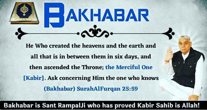 👗 ਹੈਪੀ ਤੀਆਂ 💍 - AKHABAR He Who created the heavens and the earth and all that is in between them in six days , and then ascended the Throne ; the Merciful One [ Kabir ) . Ask concerning Him the one who knows ( Bakhabar ) SurahAlFurqan 25 : 59 Bakhabar is Sant RampalJi who has proved Kabir Sahib is Allah ! - ShareChat
