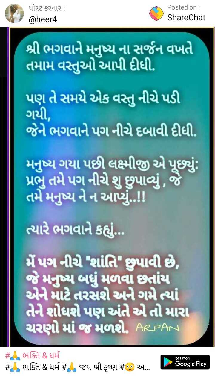 👍 અનોખી કલાકારી - પોસ્ટ કરનાર : @ heer4 Posted on : ShareChat શ્રી ભગવાને મનુષ્ય ના સર્જન વખતે તમામ વસ્તુઓ આપી દીધી . પણ તે સમયે એક વસ્તુ નીચે પડી ગયી , જેને ભગવાને પગ નીચે દબાવી દીધી . મનુષ્ય ગયા પછી લક્ષ્મીજી એ પૂછ્યું : પ્રભુ તમે પગ નીચે શું છુપાવ્યું , જે તમે મનુષ્ય નેન આપ્યું . . ! ! ત્યારે ભગવાને કહ્યું . . . મેંપગ નીચે શાંતિ છુપાવી છે , જે મનુષ્ય બધું મળવા છતાંય એને માટે તરસશે અને ગમે ત્યાં તેને શોધી પણ અંતે એ તો મારા ચરણો માં જ મળશે . RCPR S GET IT ON # # ભક્તિ & ધર્મ ભક્તિ & ધર્મ # જય શ્રી કૃષ્ણ # અ - Google Play - ShareChat