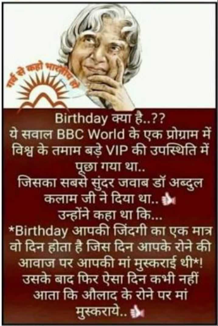 💐 અબ્દુલ કલામ જન્મજયંતિ - Birthday क्या है . . ? ? ये सवाल BBC World के एक प्रोग्राम में विश्व के तमाम बड़े VIP की उपस्थिति में पूछा गया था . . जिसका सबसे सुंदर जवाब डॉ अब्दुल कलाम जी ने दिया था . . उन्होंने कहा था कि . . . * Birthday आपकी जिंदगी का एक मात्र वो दिन होता है जिस दिन आपके रोने की ' आवाज पर आपकी मां मुस्कराई थी ! उसके बाद फिर ऐसा दिन कभी नहीं आता कि औलाद के रोने पर मां मुस्कराये . . - ShareChat