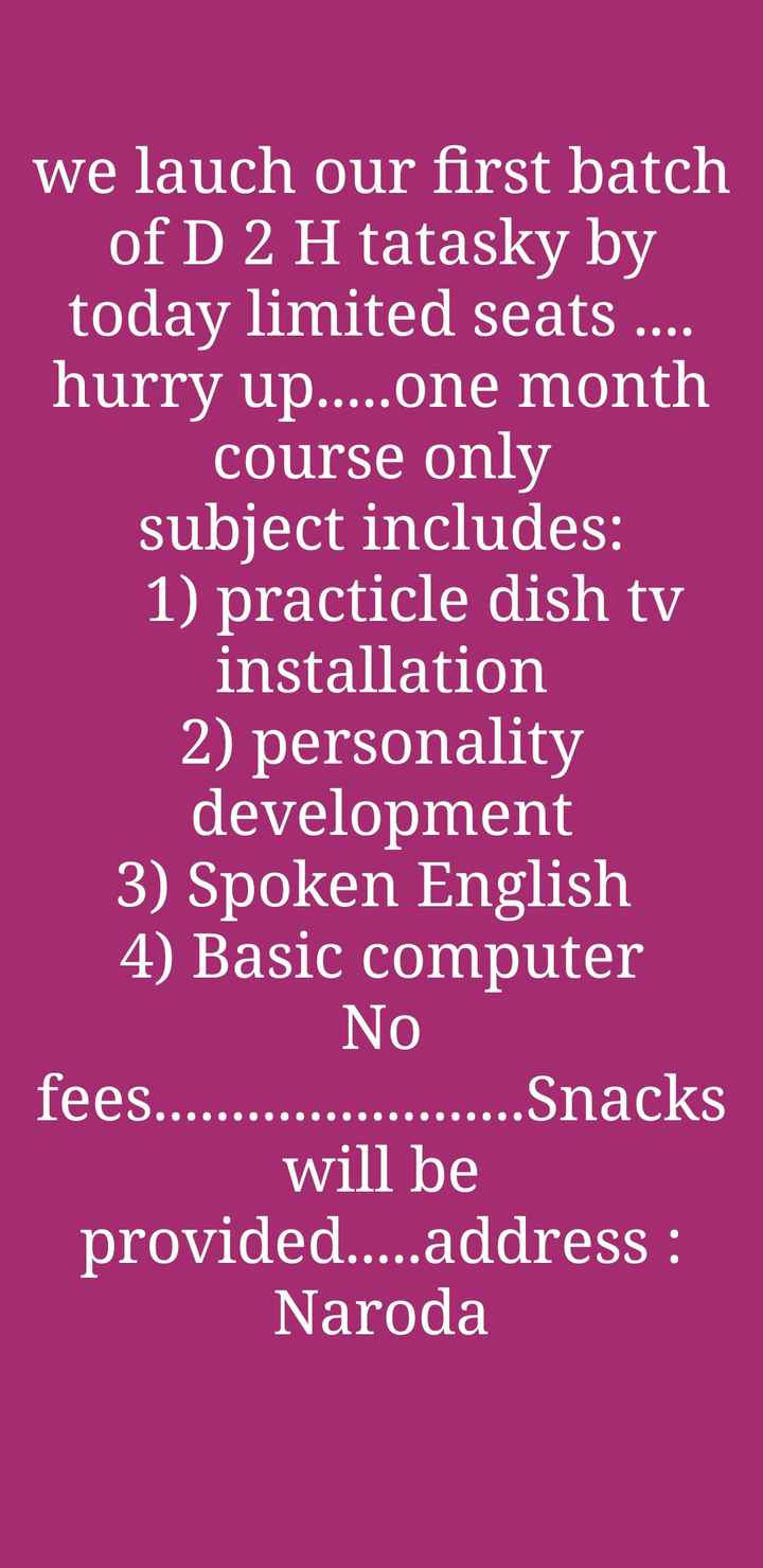 📰 અમદાવાદ સમાચાર - we lauch our first batch of D 2 H tatasky by today limited seats . . . . hurry up . . . . . one month course only subject includes : 1 ) practicle dish tv installation 2 ) personality development 3 ) Spoken English 4 ) Basic computer No fees . . . . . . . . . . . . . . . . . . . . . . . . Snacks will be provided . . . . . address : Naroda - ShareChat