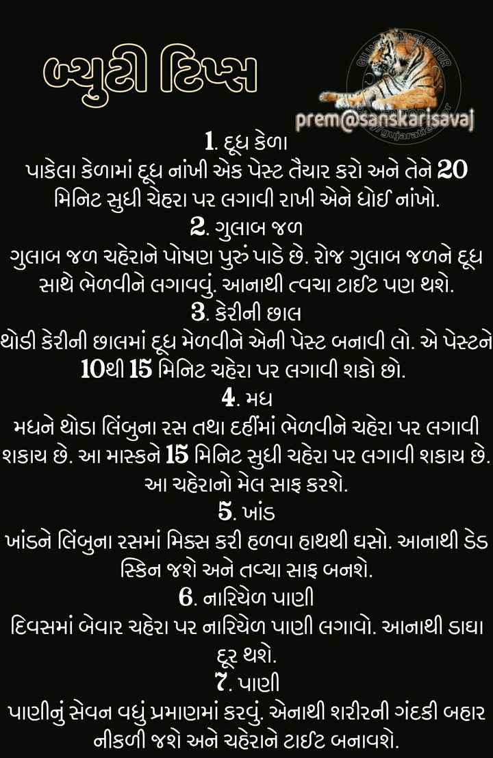 🏃 આરોગ્ય ટિપ્સ - MAGEES GE EDITOR | શ્રી ટિક્કી , 1 - - - gujaratie prem @ sanskarisavat 1 દૂધ કેળા પાકેલા કેળામાં દૂધ નાંખી એક પેસ્ટ તૈયાર કરો અને તેને 20 ' મિનિટ સુધી ચેહરા પર લગાવી રાખી એને ધોઈ નાંખો . ' 2 . ગુલાબ જળ , ' ગુલાબ જળ ચહેરાને પોષણ પુરું પાડે છે . રોજ ગુલાબ જળને દૂધ સાથે ભેળવીને લગાવવું . આનાથી ત્વચા ટાઈટ પણ થશે . ' 3 કેરીની છાલ થોડી કેરીની છાલમાં દૂધ મેળવીને એની પેસ્ટ બનાવી લો . એ પેસ્ટને ' 10થી 15 મિનિટ ચહેરા પર લગાવી શકો છો . 4 . મધ ' મધને થોડા લિંબુના રસ તથા દહીંમાં ભેળવીને ચહેરા પર લગાવી શકાય છે . આ માસ્કને 15 મિનિટ સુધી ચહેરા પર લગાવી શકાય છે . ' આ ચહેરાનો મેલ સાફ કરશે . 5 . ખાંડ ' ખાંડને લિંબુના રસમાં મિક્સ કરી હળવા હાથથી ઘસો . આનાથી ડેડ સ્કિન જશે અને તવ્યા સાફ બનશે . ' 6 . નારિયેળ પાણી | દિવસમાં બેવાર ચહેરા પર નારિયેળ પાણી લગાવો . આનાથી ડાઘા દૂર થશે . 7 . પાણી ' પાણીનું સેવન વધુ પ્રમાણમાં કરવું . એનાથી શરીરની ગંદકી બહાર નીકળી જશે અને ચહેરાને ટાઈટ બનાવશે . - ShareChat