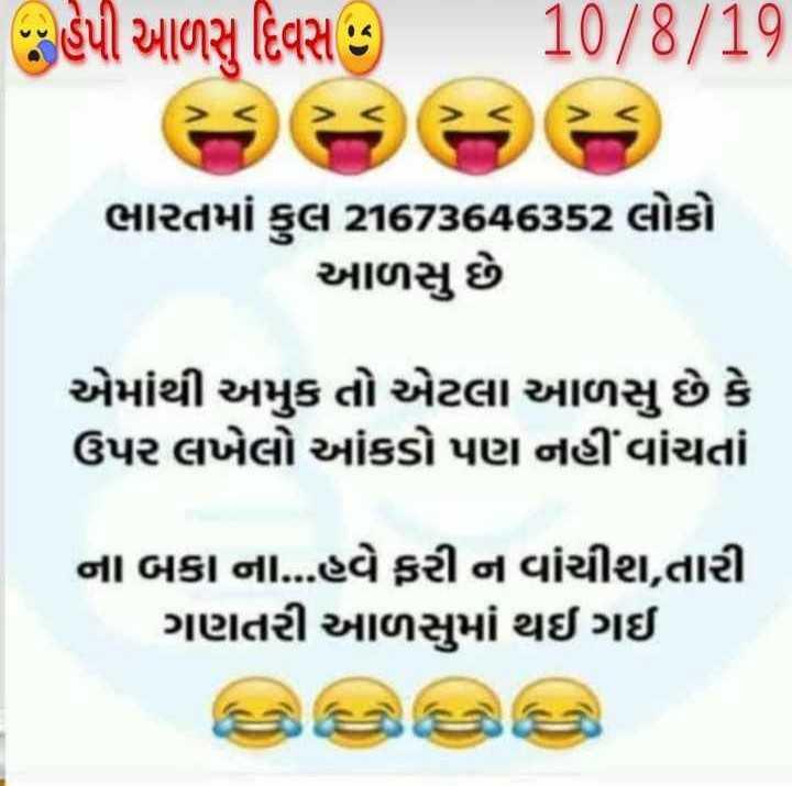 😴 આળસુ દિવસ - હેપી આળસુ દિવસ 5 10 / 8 / 19 ભારતમાં કુલ 21673646352 લોકો આળસુ છે . એમાંથી અમુક તો એટલા આળસુ છે કે ઉપર લખેલો આંકડો પણ નહીં વાંચતાં ના બકા ના . . . હવે ફરી ન વાંચીશ , તારી ગણતરી આળસુમાં થઈ ગઈ - ShareChat