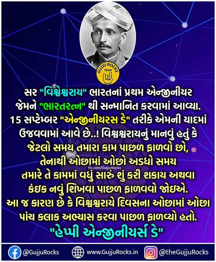 🎓 એન્જિનિયર દિવસ - ROC દ015 , fb . com / GujjuRocks ' સર વિશ્વેશ્વરાય ભારતનાં પ્રથમ એજીનીયર ' જેમને ભારતરત્ન થી સન્માનિત કરવામાં આવ્યા . 15 સપ્ટેમ્બર એજીનીયરસ ડે તરીકે એમની યાદમાં ' ઉજવવામાં આવે છે . . ! વિશ્વશ્વરાયનું માનવું હતું કે , ' જેટલો સમય તમારા કામ પાછળ ફાળવો છો , ' તેનાથી ઓછામાં ઓછો અડધો સમય ' તમારે તે કામમાં વધુ સારું શું કરી શકાય અથવા કંઇક નવું શિખવા પાછળ ફાળવવો જોઇએ . આ જ કારણ છે કે વિશ્વશ્વરાયે દિવસના ઓછામાં ઓછા પાંચ કલાક અભ્યાસ કરવા પાછળ ફાળવ્યો હતો .   હેપ્પી એન્જનીયર્સ ડે . @ GujjuRocks www . GujjuRocks . in @ thegujjuRocks - ShareChat