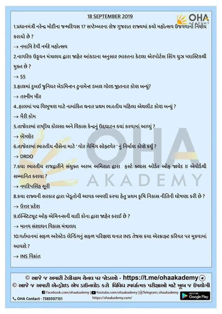 📰 કરંટ અફેર્સ - AKADEMY 18 SEPTEMBER 2019 | | / OHA 1 . પ્રધાનમંત્રી નરેન્દ્ર મોદીના જન્મદિવસ 17 સપ્ટેમ્બરના રોજ ગુજરાત રાજ્યમાં કયો મહોત્સવ ઉજવવાનો નિર્ણય કરાયો છે ? > નમામિ દેવી નર્મદે મહોત્સવ 2 . નાગરિક ઉડ્ડયન મંત્રાલય દ્વારા જાહેર આંકડાના અનુસાર ભારતના કેટલા એરપોર્ટસ સિંગ યુઝ પ્લાસ્ટિકથી મુક્ત છે ? - 55 3 . હાલમાં દુબઈ જુનિયર બેડમિન્ટન ટુનામેન્ટ ડબલ ગોલ્ડ જીતનાર કોણ બન્યું ? > તસ્નીમ મીર 4 . હાલમાં પદ્મ વિભૂષણ માટે નામાંકિત થનાર પ્રથમ ભારતીય મહિલા એથલીટ કોણ બન્યું ? - મૈરી કોમ 5 . તાજેતરમાં રાષ્ટ્રીય કોલસા અને વિકાસ કેન્દ્રનું ઉદ્દઘાટન કયાં કરવામાં આવ્યું ? > બેંગ્લોર 6 . તાજેતરમાં ભારતીય નૌસેના માટે વોર ગેમિંગ સોફ્ટવેર નું નિર્માણ કોણે કર્યું ? - > DRDO 7 . કયા ભારતીય રાજદ્વારીને સંયુક્ત અરબ અમિરાત દ્વારા ફર્સ્ટ ક્લાસ ઓર્ડર ઓફ જાયેદ | એવોર્ડથી સમ્માનિત કરાયા ? – નવદિપસિંહ સૂરી 8 . કયા રાજ્યની સરકાર દ્વારા ખેડૂતોની આવક બમણી કરવા હેતુ પ્રથમ કૃષિ નિકાસનીતિની ઘોષણા કરી છે ? – ઉત્તર પ્રદેશ 9 . ઇન્સ્ટિટ્યૂટ ઓફ એમિનન્સની યાદી કોના દ્વારા જાહેર કરાઈ છે ? > માનવ સંશાધન વિકાસ મંત્રાલય 10 . વર્તમાનમાં સફળ અરેસ્ટેડ લેન્ડિંગનું સફળ પરિક્ષણ થનાર INs તેજસ કયા એરક્રાફ્ટ કરિયર પર મૂકવામાં આવશે ? → INS Asia AKADEMY | © આજે જ અમારી ટેલીગ્રામ ચેનલ પર જોડાઓ - https : / / t . me / ohaakademy © આજે જ અમારી એન્ડ્રોઇડ એપ ડાઉનલોડ કરો વિવિધ સ્પર્ધાત્મક પરીક્ષાઓ માટે ખૂબ જ ઉપયોગી Facebook . com / ohaakademy Youtube . com / chaakademy | Telegram ; ohaakademy Google Play OHA contact - 7383507131 https : / / ohaakademy . com / GET IT ON - ShareChat