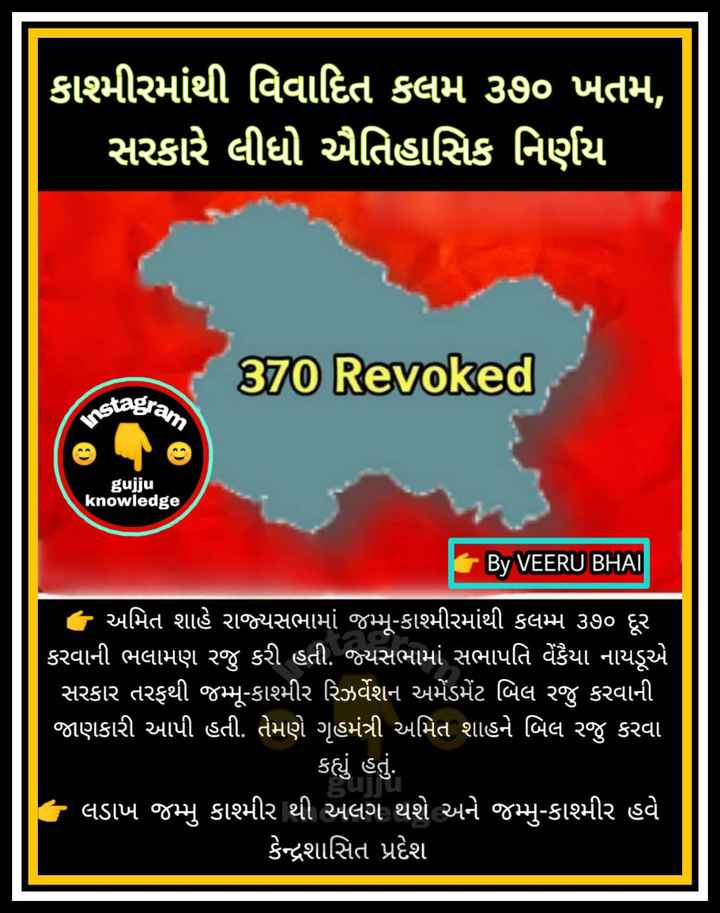 📰 કરંટ અફેર્સ - ' કાશ્મીરમાંથી વિવાદિત કલમ ૩૭૦ ખતમ , ' સરકારે લીધો ઐતિહાસિક નિર્ણય 370 Revoked stagram Ins gujju knowledge By VEERU BHAI ' અમિત શાહે રાજ્યસભામાં જમ્મુ - કાશ્મીરમાંથી કલમ્મ ૩૭૦ દૂર કરવાની ભલામણ રજુ કરી હતી . જ્યસભામાં સભાપતિ વેંકૈયા નાયડૂએ સરકાર તરફથી જમ્મુ - કાશ્મીર રિઝર્વેશન અમેંડર્મેટ બિલ રજુ કરવાની જાણકારી આપી હતી . તેમણે ગૃહમંત્રી અમિત શાહને બિલ રજુ કરવા કહ્યું હતું . ' લડાખ જમ્મુ કાશ્મીર થી અલગ થશે અને જમ્મુ - કાશ્મીર હવે કેન્દ્રશાસિત પ્રદેશ - ShareChat