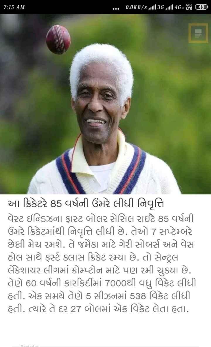 📰 કરંટ અફેર્સ - 7 : 15 AM ' . 0 . 0K B / s till 3G vill 4Gar Ye ( 48 ) આ ક્રિકેટરે 85 વર્ષની ઉંમરે લીધી નિવૃત્તિ વેસ્ટ ઇન્ડિઝના ફાસ્ટ બોલર સેસિલ રાઈટ 85 વર્ષની ઉંમરે ક્રિકેટમાંથી નિવૃત્તિ લીધી છે . તેઓ 7 સપ્ટેમ્બરે છેલ્લી મેચ રમશે . તે જમૈકા માટે ગેરી સોબર્સ અને વેસ હોલ સાથે ફર્સ્ટ ક્લાસ ક્રિકેટ રમ્યા છે . તો સેન્ટ્રલ લેકેશાયર લીગમાં ક્રોપ્ટોન માટે પણ રમી ચુક્યા છે . તેણે 60 વર્ષની કારકિર્દીમાં 7000થી વધુ વિકેટ લીધી હતી . એક સમયે તેણે 5 સીઝનમાં 538 વિકેટ લીધી હતી . ત્યારે તે દર 27 બોલમાં એક વિકેટ લેતા હતા . Dostada - ShareChat