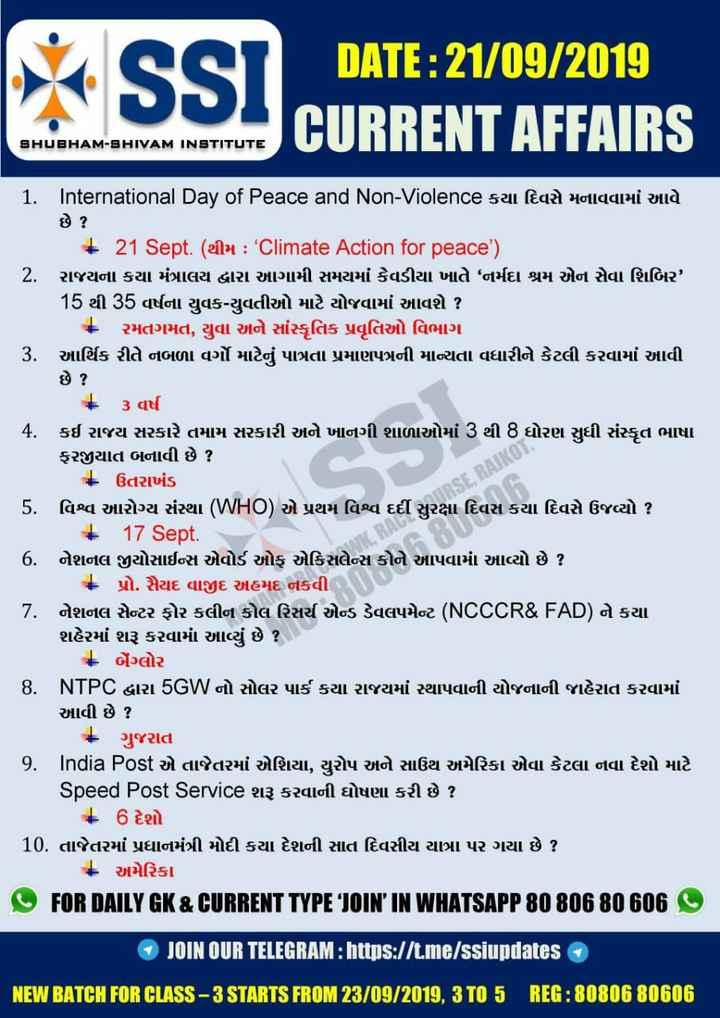 "📰 કરંટ અફેર્સ - SSI ' DILITE : 20 00 CURRENT AFFAIRS SHUBHAM - SHIVAM INSTITUTE 1 . International Day of Peace and Non - Violence કયા દિવસે મનાવવામાં આવે છે ? + 21 Sept . ( elly : Climate Action for peace ' ) I 2 . રાજયના કયા મંત્રાલય દ્વારા આગામી સમયમાં કેવડીયા ખાતે "" નર્મદા શ્રમ એન સેવા શિબિર ' 15 થી 35 વર્ષના યુવક - યુવતીઓ માટે યોજવામાં આવશે ? * રમતગમત , યુવા અને સાંસ્કૃતિક પ્રવૃતિઓ વિભાગ | 3 . આર્થિક રીતે નબળા વર્ગો માટેનું પાત્રતા પ્રમાણપત્રની માન્યતા વધારીને કેટલી કરવામાં આવી છે ? | + 3 વર્ષ 4 . કઈ રાજય સરકારે તમામ સરકારી અને ખાનગી શાળાઓમાં 3 થી 8 ધોરણ સુધી સંસ્કૃત ભાષા ફરજીયાત બનાવી છે ? - ઉતરાખંડ 5 . વિશ્વ આરોગ્ય સંસ્થા ( WHO ) એ પ્રથમ વિશ્વ દર્દી સુરક્ષા દિવસ કયા દિવસે ઉજવ્યો ? | 17 Sept . | 6 . નેશનલ જીયોસાઈન્સ એવોર્ડ ઓફ એકિસલેન્સ કોને આપવામાં આવ્યો છે ? - પ્રો . સૈયદ વાજીદ અહમદ નકવી | 7 . નેશનલ સેન્ટર ફોર કલીન કોલ રિસર્ચ એન્ડ ડેવલપમેન્ટ ( NCCCR & FAD ) ને કયા શહેરમાં શરૂ કરવામાં આવ્યું છે ? - બેંગ્લોર 8 . NTPC દ્વારા 5GW નો સોલર પાર્ક કયા રાજયમાં સ્થાપવાની યોજનાની જાહેરાત કરવામાં આવી છે ? * ગુજરાત I 9 . India Post એ તાજેતરમાં એશિયા , યુરોપ અને સાઉથ અમેરિકા એવા કેટલા નવા દેશો માટે Speed Post Service શરૂ કરવાની ઘોષણા કરી છે ? + 6 દેશો | 10 . તાજેતરમાં પ્રધાનમંત્રી મોદી કયા દેશની સાત દિવસીય યાત્રા પર ગયા છે ? * અમેરિકા FOR DAILY GK & CURRENT TYPE ' JOIN ' IN WHATSAPP 80 806 80 606 JOIN OUR TELEGRAM : https : / / t . me / ssiupdates IIMBAITHFURBISS - 3STARTSIRDM28 / 09 / 2019 , 8TD 5 REF : 8080680606 - ShareChat"