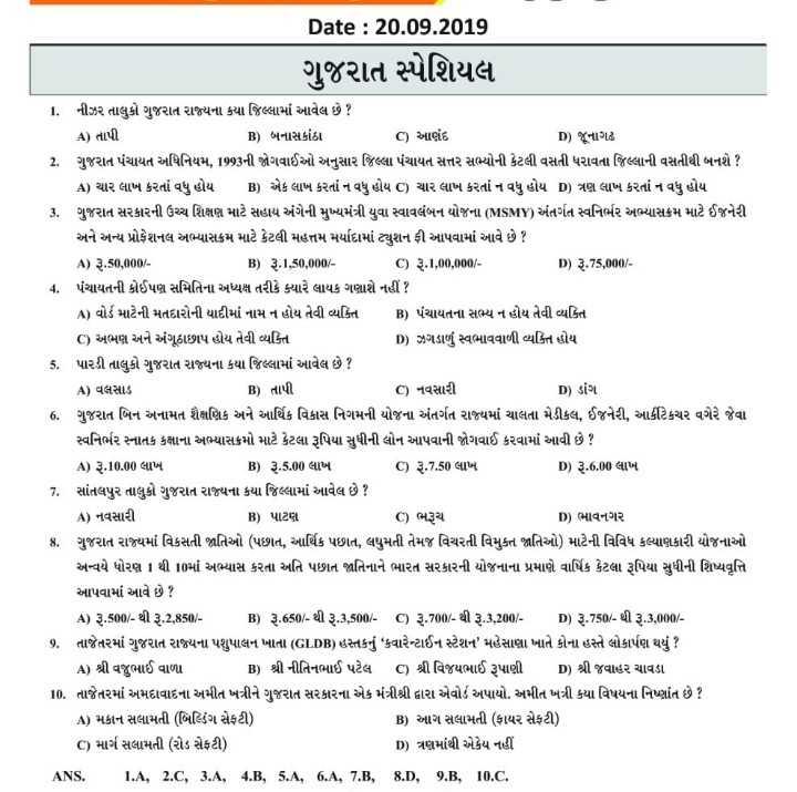 📰 કરંટ અફેર્સ - Date : 20 . 09 . 2019 ગુજરાત સ્પેશિયલ 1 . નીઝર તાલુકો ગુજરાત રાજ્યના કયા જિલ્લામાં આવેલ છે ? A ) તાપી B ) બનાસકાંઠા C ) આણંદ D ) જૂનાગઢ 2 . ગુજરાત પંચાયત અધિનિયમ , 1993ની જોગવાઈઓ અનુસાર જિલ્લા પંચાયત સત્તર સભ્યોની કેટલી વસતી ધરાવતા જિલ્લાની વસતીથી બનશે ? A ) ચાર લાખ કરતાં વધુ હોય B ) એક લાખ કરતાં ન વધુ હોય C ) ચાર લાખ કરતાં ન વધુ હોય D ) ત્રણ લાખ કરતાં ન વધુ હોય 3 . ગુજરાત સરકારની ઉચ્ચ શિક્ષણ માટે સહાય અંગેની મુખ્યમંત્રી યુવા સ્વાવલંબન યોજના ( MSMY ) અંતર્ગત સ્વનિર્ભર અભ્યાસક્રમ માટે ઈજનેરી અને અન્ય પ્રોફેશનલ અભ્યાસક્રમ માટે કેટલી મહત્તમ મર્યાદામાં ટ્યુશન ફી આપવામાં આવે છે ? A ) 3 . 50 , 000 / B ) રૂ . 1 , 50 , 000 / - C ) રૂ . 1 , 00 , 000 / D ) રૂ . 75 , 000 / 4 . પંચાયતની કોઈપણ સમિતિના અધ્યક્ષ તરીકે ક્યારે લાયક ગણાશે નહીં ? A ) વોર્ડ માટેની મતદારોની યાદીમાં નામ ન હોય તેવી વ્યક્તિ B ) પંચાયતના સભ્ય ન હોય તેવી વ્યક્તિ C ) અભણ અને અંગૂઠાછાપ હોય તેવી વ્યક્તિ D ) ઝગડાળુ સ્વભાવવાળી વ્યક્તિ હોય 5 . પારડી તાલુકો ગુજરાત રાજ્યના કયા જિલ્લામાં આવેલ છે ? A ) વલસાડ B ) તાપી | C ) નવસારી D ) ડાંગ 6 . ગુજરાત બિન અનામત શૈક્ષણિક અને આર્થિક વિકાસ નિગમની યોજના અંતર્ગત રાજ્યમાં ચાલતા મેડીકલ , ઈજનેરી , આર્કીટેકચર વગેરે જેવા સ્વનિર્ભર સ્નાતક કક્ષાના અભ્યાસક્રમો માટે કેટલા રૂપિયા સુધીની લોન આપવાની જોગવાઈ કરવામાં આવી છે ? A ) રૂ . 10 . 00 લાખ B ) રૂ . 5 . 00 લાખ C ) રૂ . 7 . 50 લાખ C ) ૨ . 7 . 50 લાખ D ) રૂ . 6 , 000 લાખ 7 . સાંતલપુર તાલુકો ગુજરાત રાજ્યના કયા જિલ્લામાં આવેલ છે ? A ) નવસારી B ) પાટણ C ) ભરૂચ D ) ભાવનગર 8 . ગુજરાત રાજ્યમાં વિકસતી જાતિઓ ( પછાત , આર્થિક પછાત , લધુમતી તેમજ વિચરતી વિમુક્ત જાતિઓ ) માટેની વિવિધ કલ્યાણકારી યોજનાઓ અન્વયે ધોરણ 1 થી 10માં અભ્યાસ કરતા અતિ પછાત જાતિનાને ભારત સરકારની યોજનાના પ્રમાણે વાર્ષિક કેટલા રૂપિયા સુધીની શિષ્યવૃત્તિ આપવામાં આવે છે ? A ) રૂ . 500 / - થી રૂ . 2 , 850 / - B ) રૂ . 650 / - થી રૂ . 3 , 500 / - C ) રૂ . 700 / - થી રૂ . 1 , 200 / - p ) રૂ . 750 / - થી રૂ . 1 , 000 / છે . તાજેતરમાં ગુજરાત રાજ્યના પશુપાલન ખાતા ( GLDB ) હસ્તકનું ' કવારેન્ટાઈન સ્ટેશન મહેસાણા ખાતે કોના હસ્તે લોકાર્પણ થયું ? A ) શ્રી વજુભાઈ વાળા B ) શ્રી નીતિ