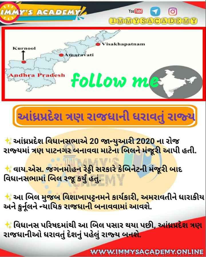 📰 કરંટ અફેર્સ - IMMY ' S ACADEMY YouTube IMMY SACA DE MY Visakhapatnam Kurnool પ radesh resent follow me ( આંધ્રપ્રદેશ ત્રણ રાજધાની ધરાવતું રાજ્ય આંધ્રપ્રદેશ વિધાનસભાએ 20 જાન્યુઆરી 2020 ના રોજ રાજ્યમાં ત્રણ પાટનગર બનાવવા માટેના બિલને મંજૂરી આપી હતી . - T [ ણ વાય . એસ . જગનમોહન રેડ્ડી સરકારે કેબિનેટની મંજૂરી બાદ વિધાનસભામાં બિલ રજૂ કર્યું હતું . આ - આ બિલ મુજબ વિશાખાપટ્ટનમને કાર્યકારી , અમરાવતીને ધારાકીય અને કુનૂલને ન્યાયિક રાજધાની બનાવવામાં આવશે . વિધાનસ પરિષદમાંથી આ બિલ પસાર થયા પછી , આંધ્રપ્રદેશ ત્રણ રાજધાનીઓ ધરાવતું દેશનું પહેલું રાજ્ય બનશે . WWW . IMMYSACADEMY . ONLINE - ShareChat