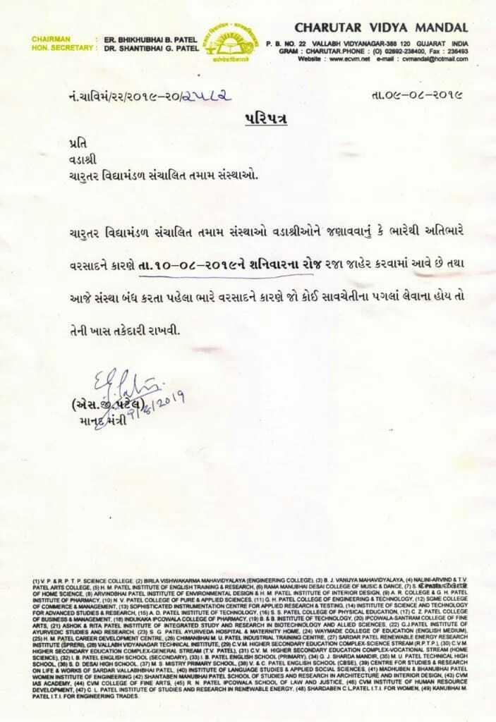 📰 કરંટ અફેર્સ - CHARUTAR VIDYA MANDAL CHAIRMAN ER . BHIKHUBHAI B . PATEL HON . SECRETARY : DR . SHANTIBHAI G . PATEL P . . NO . 22 VALLABH VIDYANAGAR - 300 120 GUJARAT INDU જમ પામેohE ( દર મus Website : www . ccm . / et e - mail : mandalhotmail . com તા . ૦૯ - ૦૮ - ૨૦૧૯ નં . ચાવિમ / ૧૨ / ૨૦૧૯ - ૨૦ / 2LL . પરિપત્ર પ્રતિ વડાશ્રી ચારુતર વિદ્યામંડળ સંચાલિત તમામ સંસ્થાઓ . ચારુતર વિદ્યામંડળ સંચાલિત તમામ સંસ્થાઓ વડાશ્રીઓને જણાવવાનું કે ભારેથી અતિભારે વરસાદને કારણે તા . ૧૦ - ૦૮ - ૨૦૧૯ને શનિવારના રોજ રજા જાહેર કરવામાં આવે છે તથા આજે સંસ્થા બંધ કરતા પહેલા ભારે વરસાદને કારણે જો કોઈ સાવચેતીના પગલાં લેવાના હોય તો તેની ખાસ તકેદારી રાખવી . ( એસ . જી . પટેલ ) . 28 11 માનદ મંત્રીના ( 1 ) VP ERP TP SCIENCE COLLEGE ( 2 ) BALA VISHWAKARMA MAHAVIDYALAYA ( ENGINEERING COLLEGEN VANUIYA MAHAVIDYALAYA ( 4 ) ALINI ARVIND ATV PATEL ARTS COLLEGE , HM PATEL INSTITUTE OF ENGLISH TRAINING & RESEARCH , 6 ) RAMA MANUSIA DE SAI COLLEGE OF MUSIC & DANCE CAT OF HOME SCIENCE ( 0 ) ARVINDOMAI PATEL INSTITUTE OF ENVIRONMENTAL DESIGN AHM PATEL INSTITUTE OF INTERIOR DESIGNA R COLLEGE & G H PATEL INSTITUTE OF PHARMACY , 110 N V PATEL COLLEGE OF PURE A APPLIED SCIENCES . ( 111G H PATEL COLLEGE OF ENGINEERING & TECHNOLOGY , ( 12 ) SGME COLLEGE OF COMMERCE MANAGEMENT SOPHISTICATED INSTRUMENTATION CENTRE FOR APPLIED RESEARCH A TESTINO ( 14 ) INSTITUTE OF SCIENCE AND TECHNOLOGY FOR ADVANCED STUDIES A RESEARCH ( 15 ) AD PATEL INSTITUTE OF TECHNOLOGY ( 16 ) S S PATEL COLLEGE OF PHYSICAL EDUCATION ( CZ PATEL COLLEGE OF BUSINESS & MANAGEMENT ( 10 ) INOUKAKAPCOWALA COLLEGE OF PWRMACY ( 19 ) B LB INSTITUTE OF TECHNOLOGY ( 20 ) IPCOWALA LANTHAM COLLEGE OF FINE ARTS , ( 21 ) ASHOK & RITA PATEL INSTITUTE OF INTEGRATED STUDY AND RESEARCH IN BIOTECHNOLOGY AND ALLIED SCIENCES ( 22 ) GJ PATEL INSTITUTE OF AYURVEDIC STUDIES AND RESEARCH ( 23 ) SG PATEL AYURVEDA HOSPITAL & MATERNITY HOME ( 24 ) WAVMADE COLLEGE OF EDUCATION ENGLISH MEDIUM ( 25 ) N M PATEL CAREER DEVELOPMENT CENTRE ( 2 ) CHINAHAMU PATEL INDUSTRIAL TRAINING CENTR