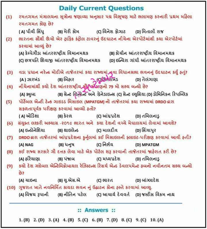 📰 કરંટ અફેર્સ - Daily Current Questions રમતગમત મંત્રાલયના સૂત્રોના જણાવ્યા અનુસાર પદ્મ વિભૂષણ માટે ભલામણ કરનારી પ્રથમ મહિલા રમતગમત કોણ છે ? ( A ) પીવી સિંધુ ( B ) મેરી કોમ ( ) વિનેશ ફોગાટ ( D ) મિતાલી રાજ ( 2 ) ભારતના સૌથી ઊંચો એર ટ્રાફિક કંટ્રોલ ટાવરનું ઉદઘાટન નીચેના એરપોર્ટમાંથી કયા એરપોર્ટમાં કરવામાં આવ્યું છે ? ( A ) કેપેગૌડા આંતરરાષ્ટ્રીય વિમાનમથક ( B ) કોચીન આંતરરાષ્ટ્રીય વિમાનમથક ( C ) છત્રપતિ શિવાજી આંતરરાષ્ટ્રીય વિમાનમથક ( D ) ઇન્દિરા ગાંધી આંતરરાષ્ટ્રીય વિમાનમથક ( 3 ) વડા પ્રધાન નરેન્દ્ર મોદીએ તાજેતરમાં કયા રાજ્યમાં નવા વિધાનસભા ભવનનું ઉદઘાટન કર્યું હતું ? ( A ) ઝારખંડ ( B ) બિહાર ( C ) ઉતરાખંડ ( D ) તેલંગાણા ( 4 ) નીચેનામાંથી કયો દેશ આંતરરાષ્ટ્રીય સૌરીણનો 79 મો સભ્ય બન્યો છે ? ( A ) ક્યુબા ( B ) સેન્ટ વિન્સેન્ટ અને ગ્રેનેડાઇન્સ ( C ) સેન્ટ લ્યુસિયા ( D ) ડોમિનિકન રિપબ્લિક પોર્ટેબલ એન્ટી ટેન્ક ગાઇડડ મિસાઇલ ( MPATGM ) નો તાજેતરમાં કયા રાજ્યમાં DRDO દ્વારા સફળતાપૂર્વક પરીક્ષણ કરવામાં આવ્યો હતો ? ( A ) ઓડિશા ( B ) કેરળ ( ) આંધ્રપ્રદેશ ( D ) તમિલનાડુ સંયુક્ત લશ્કરી અભ્યાસ - ૨૦૧૯ ભારત અને કયા દેશની વચ્ચે મેઘાલયમાં લેવામાં આવશે ( A ) ઇન્ડોનેશિયા ( B ) થાઇલેન્ડ ( C ) માલદીવ ( D ) સિંગાપુર O . DRDO દ્વારા તાજેતરમાં આંધ્રપ્રદેશના કુર્નલમાં કઈ મિસાઇલની ફ્લાઇટ - પરીક્ષણ કરવામાં આવી હતી ? ( A ) NAG ( B ) ધનુષ ( C ) નિર્ભય ( D ) MPATGM ( 8 ) કઈ રાજ્ય સરકારે ગૌ દત્તક લેવા માટે એક પોર્ટલ શરૂ કરવાની તાજેતરમાં જાહેરાત કરી છે ? ( A ) હરિયાણા ( B ) પંજાબ ( C ) મધ્યપ્રદેશ ( D ) તમિલનાડુ ( 9 ) કયો દેશ ગ્લોબલ એરિમિક્રોબાયલ રેઝિસ્ટન્સ રિસર્ચ એન્ડ ડેવલપમેન્ટ હબનો નવીનતમ સભ્ય બન્યો છે ? ( A ) ચાઇના ( B ) યુ . એસ . એ ( C ) ભારત ( D ) બાંગ્લાદેશ ( 10 ) ગુજરાત ખાતે નવનિર્મિત કાયદા ભવન નું ઉદ્ધાટન કોના હસ્તે કરવામાં આવ્યુ . ( A ) વિજય રૂપાની ( B ) નીતિન પટેલ ( C ) આચાર્ય દેવવર્ત ( D ) જસ્ટીસ વિક્રમ નાથ . : Answers : : 1 . ( B ) 2 . ( D ) 3 . ( A ) 4 . ( B ) 5 . ( C ) 6 . ( B ) 7 . ( D ) 8 . ( C ) 9 . ( C ) 10 . ( A ) - ShareChat
