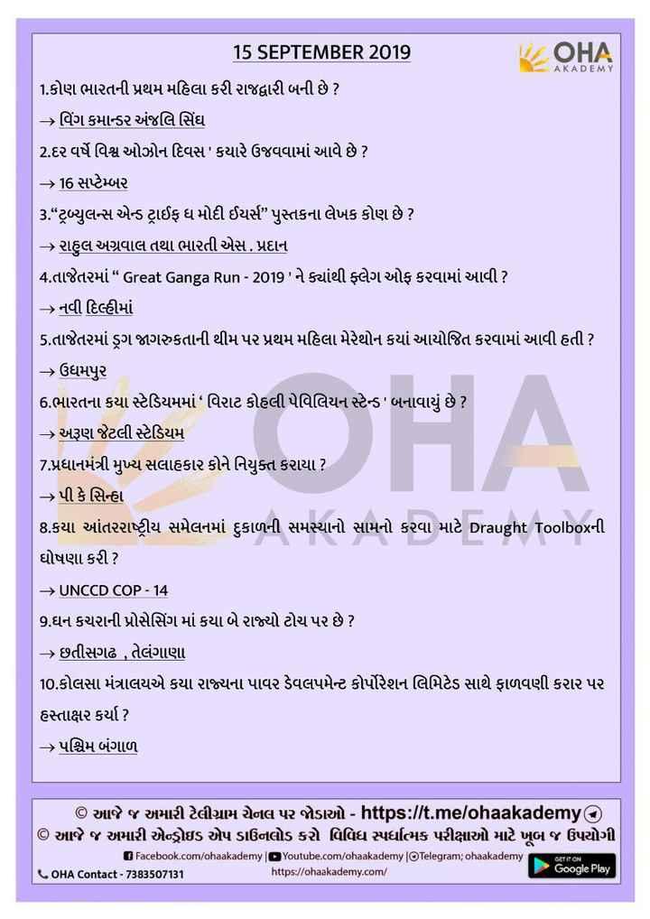 "📰 કરંટ અફેર્સ - OHA AKADEMY 15 SEPTEMBER 2019 1 . કોણ ભારતની પ્રથમ મહિલા કરી રાજદ્વારી બની છે ? > વિંગ કમાન્ડર અંજલિ સિંઘ 2 . દર વર્ષે વિશ્વ ઓઝોન દિવસ ' કયારે ઉજવવામાં આવે છે ? – 16 સપ્ટેમ્બર 3 "" ટ્રબ્યુલન્સ એન્ડ ટ્રાઈફ ધ મોદી ઈયર્સ "" પુસ્તકના લેખક કોણ છે ? - > રાહુલ અગ્રવાલ તથા ભારતી એસ . પ્રદાન 4 . તાજેતરમાં "" Great Ganga Run - 2019 ' ને ક્યાંથી ફ્લેગ ઓફ કરવામાં આવી ? નવી દિલ્હીમાં 5 . તાજેતરમાં ડ્રગ જાગરુકતાની થીમ પર પ્રથમ મહિલા મેરેથોન કયાં આયોજિત કરવામાં આવી હતી ? > ઉધમપુર 6 . ભારતના કયા સ્ટેડિયમમાં વિરાટ કોહલી પેવિલિયન સ્ટેન્ડ ' બનાવાયું છે ? - અરૂણ જેટલી સ્ટેડિયમ 7 . પ્રધાનમંત્રી મુખ્ય સલાહકાર કોને નિયુક્ત કરાયા ? - પી કે સિન્હા 8 . કયા આંતરરાષ્ટ્રીય સમેલનમાં દુકાળની સમસ્યાનો સામનો કરવા માટે Draught Toolboxની ઘોષણા કરી ? → UNCCD COP - 14 9 . ઘન કચરાની પ્રોસેસિંગ માં કયા બે રાજ્યો ટોચ પર છે ? - > છતીસગઢ , તેલંગાણા 10 . કોલસા મંત્રાલયએ કયા રાજ્યના પાવર ડેવલપમેન્ટ કોર્પોરેશન લિમિટેડ સાથે ફાળવણી કરાર પર હસ્તાક્ષર કર્યા ? > પશ્ચિમ બંગાળ © આજે જ અમારી ટેલીગ્રામ ચેનલ પર જોડાઓ - https : / / t . me / ohaakademy © આજે જ અમારી એન્ડ્રોઇડ એપ ડાઉનલોડ કરો વિવિધ સ્પર્ધાત્મક પરીક્ષાઓ માટે ખૂબ જ ઉપયોગી Facebook . com / ohaakademy Youtube . com / chaakademy Telegram ; ohaakademy OHA Contact - 7383507131 https : / / ohaakademy . com / Google Play GET IT ON - ShareChat"