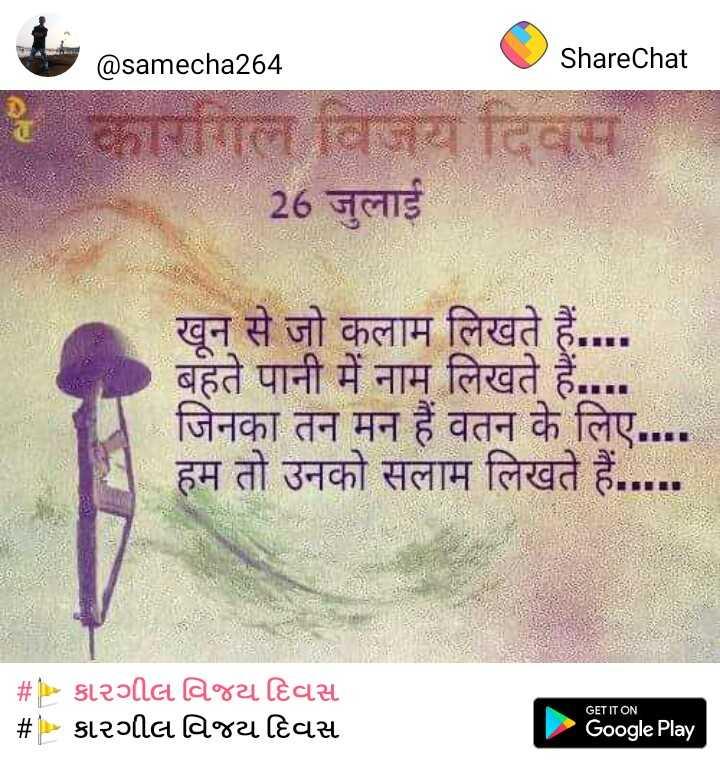🚩 કારગીલ વિજય દિવસ - @ samecha264 ShareChat लले जरा दिवस 26 जुलाई खून से जो कलाम लिखते हैं . . . . बहते पानी में नाम लिखते हैं . जिनका तन मन हैं वतन के लिए , हम तो उनको सलाम लिखते हैं . . . . . # P > st२०tta a°४८ted | # > st२०ta a४८ted GET IT ON o , Google Play - ShareChat