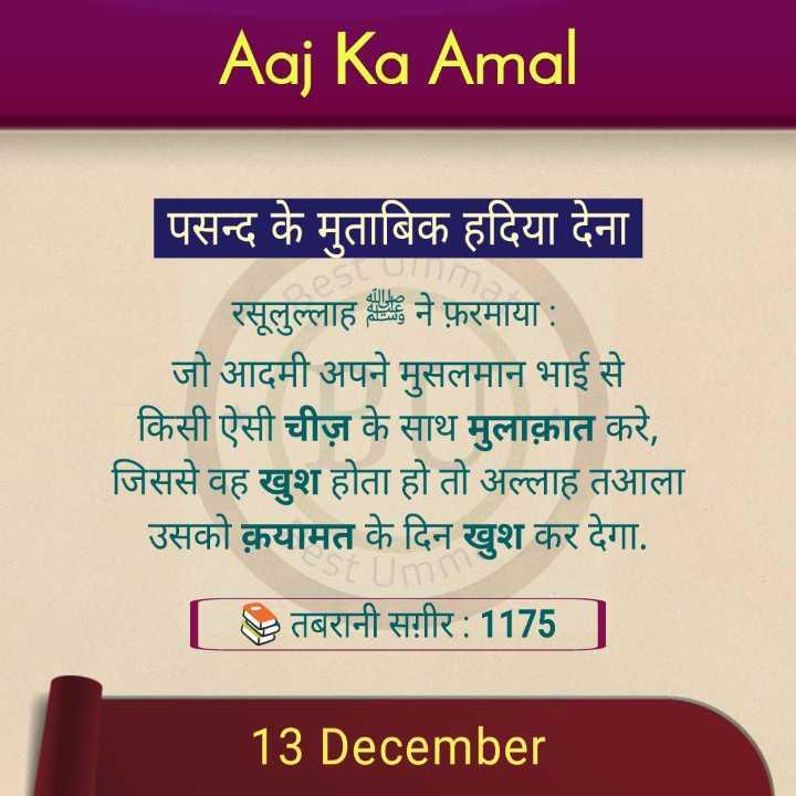 📕 કુરાન - Aaj Ka Amal पसन्द के मुताबिक हदिया देना रसूलुल्लाह ने फ़रमाया : जो आदमी अपने मुसलमान भाई से किसी ऐसी चीज़ के साथ मुलाक़ात करे , जिससे वह खुश होता हो तो अल्लाह तआला उसको क़यामत के दिन खुश कर देगा . तबरानी सगीर : 1175 1 13 December - ShareChat