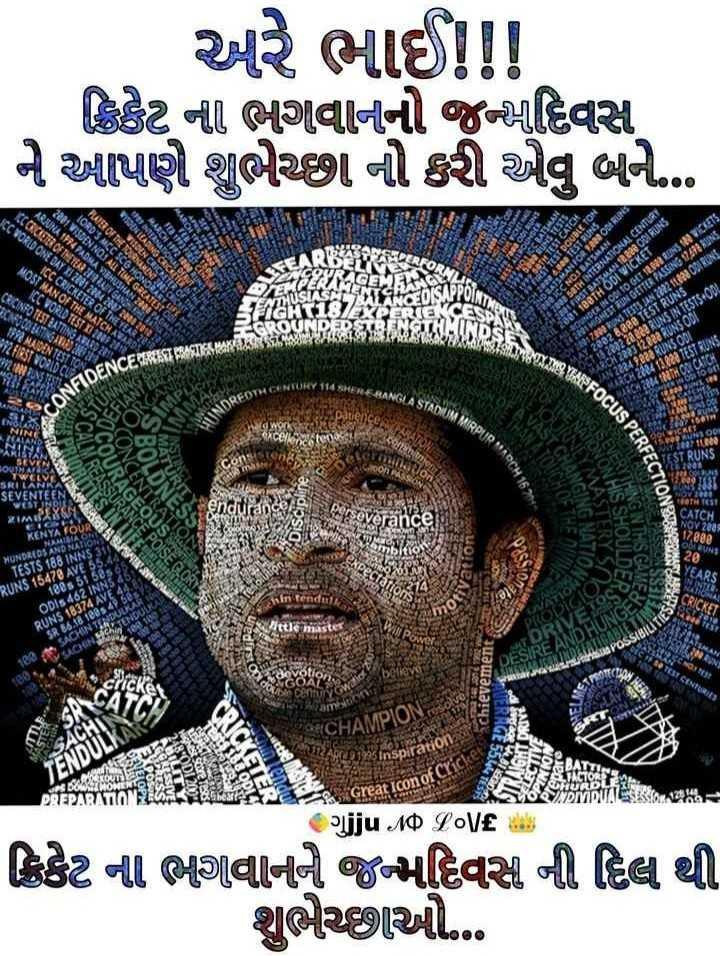 🏏 ક્રિકેટ દિવસ - અરે ભાઈ ! ! ક્રિકેટ ની ભગવાનનો જન્મદિવસ ને આપણે શુભેચ્છા નો કરી એવું બને . . . ARJUNA 1974 PADMA VIBHUSHA CON OF THE TERRATGA JCC WORLD ONE DAY XI 2381208428 LORD ' S MCC SCG HONORA 201 VISDEN NOT ALL TIME GRE PLASTOT ICC CRICKETER OFT MOST MAN OF THE MATCHAT ICC WORLD TESTI 22 : 21 Serie DES DOUBLETON TEST POST BUNS NEATSMAN FOR 2 . 200 ODA RUNS 202 ICC NO BATSMAN CROINFO TEST BATTING AWARD 23 KONOCOLAT NGAYON 990 MAIDEN 2003 SETH INTERNATIONAL CENTURY FIRST BATSMAN 12 . 23 ODI RUNS 2001 128TH ODI WICKET BOUNDER IN OLI TO GET 12 . 083 NS ns 2001 HIGHEST UN GETTER PASSING 1993 RUNS 20171002 RUNS TESTS JAN 222311020 O DENS 2882 e88 TEST RUNS 2202 22 esa RUNS IN TESTS + ODL ENCERER T YAREFOCUS PERE 14 SHEREBANGLA STADIUM text2R . N $ QDર 2249233 RUNS ODI CH2284 12 . 428 TEST RUNS 4 TH ON CATCH COTH CENTURY 114 side NA MIRPUR MADCA THE pane - કલાકના SEU SEVENTEEN જઇ પર KENYA FOUR GRATION STERY SI E HIS SHOULD ING NIHSGA HUNDREDS AND NA TESTS 188 INNS 310 RUNS 15470 AVE 55 . 180 . 5 56 U iin tend નક ODIs 462 INNS439 RUN 1837AAV AT Sitte master MATION KODIGIC tu seasy Bછે . SACHIN TANDULKA RIVET S * * * MAN 3 CENTURIES achievement ) ક VERRGE AMPION I $ 1995 Inspiratio IT ૨ Great Icon of Cric vjju NO LOVE ક્રિકેટ ના ભાગવાનાને જન્મદિવસ ની દિલ થી શુભેચ્છાઓ - ShareChat