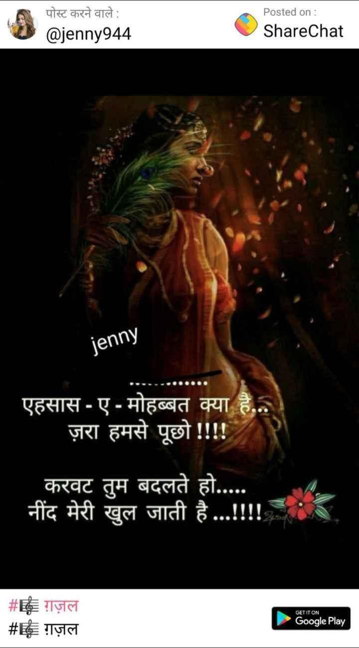 🎤 ગઝલ 🎶 - पोस्ट करने वाले : @ jenny944 Posted on : ShareChat jenny एहसास - ए - मोहब्बत क्या है . . . ज़रा हमसे पूछो ! ! ! ! करवट तुम बदलते हो . . . . . नींद मेरी खुल जाती है . . . ! ! ! ! # E = ग़ज़ल # ग़ज़ल GET IT ON Google Play - ShareChat