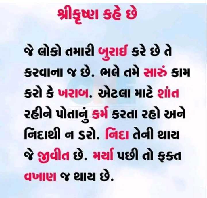 📙 ગીતા નો સાર - શ્રીકૃષ્ણ કહે છે જે લોકો તમારી બુરાઈ કરે છે તે કરવાના જ છે . ભલે તમે સારું કામ કરો કે ખરાબ . એટલા માટે શાંત રહીને પોતાનું કર્મ કરતા રહો અને નિદાથી ન ડરો . નિંદા તેની થાય જે જીવીત છે . મર્યા પછી તો ફક્ત વખાણ જ થાય છે . - ShareChat