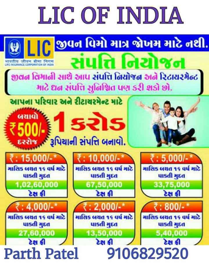 💪 ગુજરાત ફોર્ચ્યુન જાયન્ટ્સ - LIC OF INDIA भारतीय जीवन बीमा निगम LIFE INSURANCE CORPORATION OF INDIA IIcજીવન વિમો માત્ર જોખમ માટે નથી . . . . સંપત્તિનિયોજન ( જીહાળવિમાની સાથે આપ સર્વોત્તનિયોજન અને રિટાયરમેન્ટ માટે ઘન સંપત્તિ સુનિશ્ચિત પણ કરી શકો છો . આપના પરિવાર અને રીટાયરમેન્ટ માટે બચાવો 300 . 1કરોડ દરરોજ રૂપિયાની સંપત્તિ બનાવો . R : 15 , 000 / - * { : 10 , 000 / - * માસિક બયત ૧૬ વર્ષ માટેનું માસિક બચત ૧૬ વર્ષ માટે પાકતી મુદત પાકતી મુદત 1 , 0 , 60 , 000 6750 , 000 ટેક્ષ રી . ટેક્ષ ફી . R : 4 , 000 / - * R : 2 , 000 / - * માસિક બચત ૧૬ વર્ષ માટે | માસિક બચત ૧૬ વર્ષ માટે ) પાકતી મુદત પાકતી મુદત 27 , 60 , 000 13 , 50 , 000 ટેક્ષ ફી ટેક્ષ ફી R : 5 , 000 / - * માસિક બયત ૧૬ વર્ષ માટે પાકતી મુદત 33 , 75000 ટેક્ષ ડી . R : 800 / - * માસિક બચત ૧૬ વર્ષ માટે પાકતી મુદત 40 , 000 ટેક્ષ ફી Parth Patel 9106829520 - ShareChat