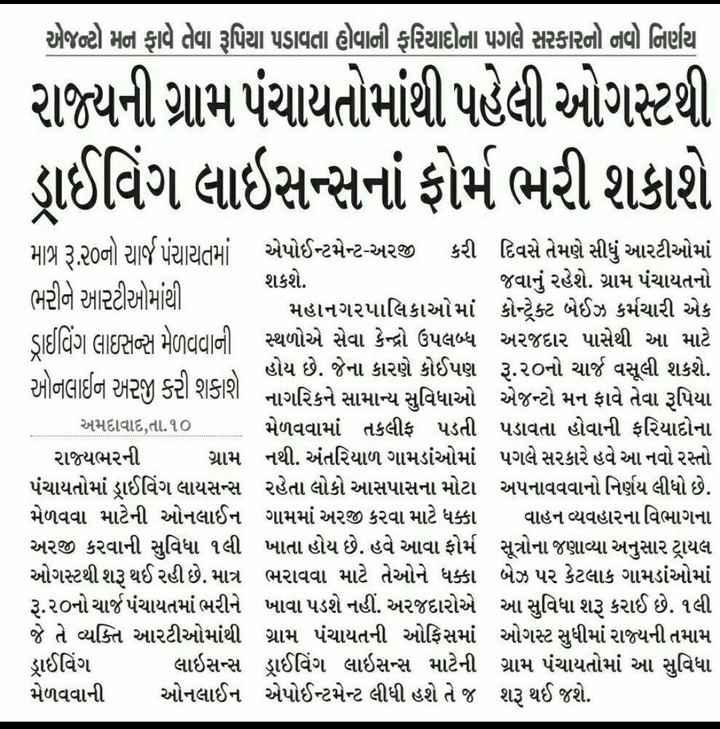 📰 ગુજરાત સમાચાર પેપર વિવાદ - એજન્ટો મન ફાવે તેવા રૂપિયા પડાવતા હોવાની ફરિયાદોના પગલે સરકારનો નવો નિર્ણય રાજ્યની ગ્રામ પંચાયતોમાંથી પહેલી ઓગસ્ટથી ડ્રાઈવિંગ લાઇસન્સનાં ફોર્મ ભરી શકાશે માત્ર ૩ર૦નો ચાર્જ પંચાયતમાં એપોઈન્ટમેન્ટ - અરજી કરી દિવસે તેમણે સીધું આરટીઓમાં શકશે . જવાનું રહેશે . ગ્રામ પંચાયતનો ભરીને આરટીઓમાંથી મહાનગરપાલિકાઓમાં કોન્ટેક્ટ બેઈઝ કર્મચારી એક ડાઈવિંગ લાઇસન્સ મેળવવાની સ્થળોએ સેવા કેન્દ્રો ઉપલબ્ધ અરજદાર પાસેથી આ માટે હોય છે . જેના કારણે કોઈપણ રૂ . ૨૦નો ચાર્જ વસૂલી શકશે . ઓનલાઈન અરજી કરી શકાશે . નાગરિકને સામાન્ય સુવિધાઓ એજન્ટો મન ફાવે તેવા રૂપિયા અમદાવાદ , તા . ૧૦ મેળવવામાં તકલીફ પડતી પડાવતા હોવાની ફરિયાદોના રાજ્યભરની ગ્રામ નથી . અંતરિયાળ ગામડાંઓમાં પગલે સરકારે હવે આ નવો રસ્તો પંચાયતોમાં ડ્રાઈવિંગ લાયસન્સ રહેતા લોકો આસપાસના મોટા અપનાવવવાનો નિર્ણય લીધો છે . મેળવવા માટેની ઓનલાઈન ગામમાં અરજી કરવા માટે ધક્કા વાહન વ્યવહારના વિભાગના અરજી કરવાની સુવિધા ૧લી ખાતા હોય છે . હવે આવા ફોર્મ સૂત્રોના જણાવ્યા અનુસાર ટ્રાયલ ઓગસ્ટથી શરૂ થઈ રહી છે . માત્ર ભરાવવા માટે તેઓને ધક્કા બેઝ પર કેટલાક ગામડાંઓમાં રૂ . ૨૦નો ચાર્જ પંચાયતમાં ભરીને ખાવા પડશે નહીં . અરજદારોએ આ સુવિધા શરૂ કરાઈ છે . ૧લી જે તે વ્યક્તિ આરટીઓમાંથી ગ્રામ પંચાયતની ઓફિસમાં ઓગસ્ટ સુધીમાં રાજ્યની તમામ ડ્રાઈવિંગ લાઇસન્સ ડ્રાઈવિંગ લાઇસન્સ માટેની ગ્રામ પંચાયતોમાં આ સુવિધા મેળવવાની ઓનલાઈન એપોઈન્ટમેન્ટ લીધી હશે તે જ શરૂ થઈ જશે . - ShareChat
