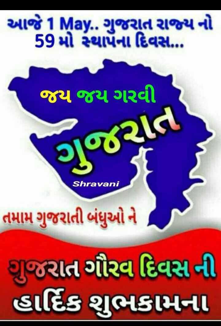 ગુજરાત સ્થાપના દિવસ - આજેHMay . . ગુજરાત રાજ્યનો 59 મો સ્થાપૅના દિવસ . જય જય ગરવી ગુજરાત Shravani તમામ ગુજરાતી બંધુઓ ને , ગુજરાત ગૌરવ દિવસ ની હાર્દિક શુભકામના - ShareChat