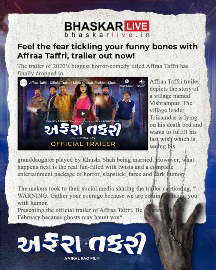 """🎬 ગુજરાતી ફિલ્મ ઇન્ડસ્ટ્રી - 6 . A COMEDY OF Emmons HOR Affraa Taffri - Official Trailer   Mitra , Chetan , Shekhar , Khus . . . BHASKAR LIVE b h a s k ar live . in Feel the fear tickling your funny bones with Affraa Taffri , trailer out now ! The trailer of 2020 ' s biggest horror - comedy titled Affraa Taffri has finally dropped in . Affraa Taffri trailer depicts the story of a village named Vishrampur . The village leader Trikamdas is lying on his death bed and wants to fulfill his last wish which is OFFICIAL TRAILER seeing his Watch later Share KWALITY PRODUCTIONS IN ASSOCIATION WITH EVA PRODUCTIONS PRESENTS અRાતરી A FILM BY VIRAL RAO granddaughter played by Khushi Shah being married . However , what happens next is the real fun - filled with twists and a complete entertainment package of horror , slapstick , farce and dark humor The makers took to their social media sharing the trailer captioning , """" WARNING : Gather your courage because we are coming haunt you with humor . Presenting the official trailer of Affraa Taffri . Be are h 4 February because ghosts may haunt you """" . અફરા તફર A VIRAL RAO FILM - ShareChat"""