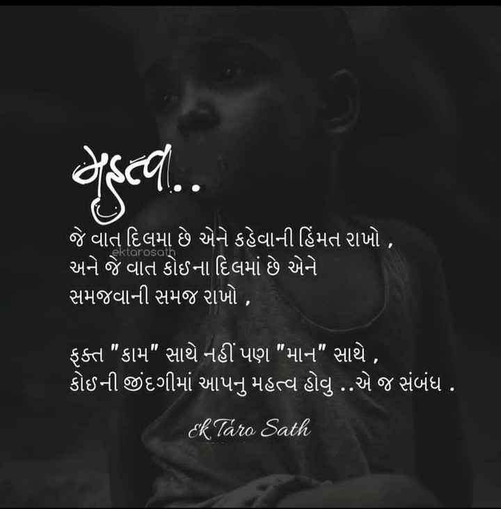 📚 ગુજરાતી સાહિત્ય - હÓ . . aktarosu જે વાત દિલમા છે એને કહેવાની હિંમત રાખો , ' અને જે વાત કોઈના દિલમાં છે એને સમજવાની સમજ આખો , ' ફક્ત કામ સાથે નહીં પણ માન સાથે , ' કોઈની જીંદગીમાં આપનુ મહત્વ હોવુ . . એ જ સંબંધ . ek Taro Sath - ShareChat