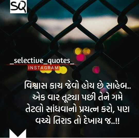 📝 ગુજ્જુ શાયરી - SQ _ selective _ quotes _ INSTAGRAM વિશ્વાસ કાચ જેવો હોય છે સાહેબ . . ' એક વાર તૂટ્યા પછી તેને ગમે ' તેટલો સાંધવાનો પ્રયત્ન કરો , પણ ' વચ્ચે તિરાડ તો દેખાય છે . . ! ! - ShareChat