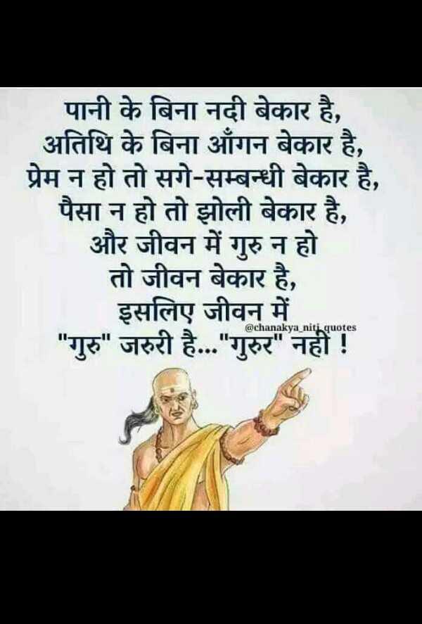 🙏 ગુરુ પૂર્ણિમા - पानी के बिना नदी बेकार है , अतिथि के बिना आँगन बेकार है , प्रेम न हो तो सगे - सम्बन्धी बेकार है , पैसा न हो तो झोली बेकार है , | और जीवन में गुरु न हो तो जीवन बेकार है , इसलिए जीवन में गुरु जरुरी है . . . गुरुर नहीं ! @ chanakya niti quotes - ShareChat