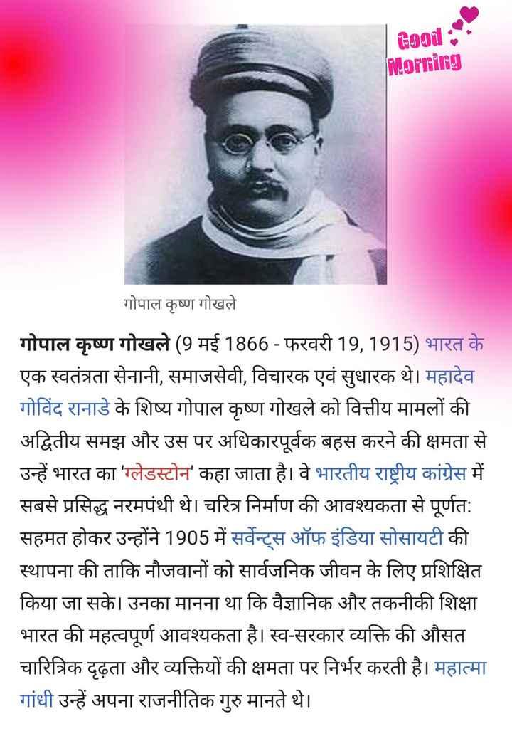 💐 ગોપાલ કૃષ્ણ ગોખલે પુણ્યતિથિ - Good : Morning गोपाल कृष्ण गोखले गोपाल कृष्ण गोखले ( 9 मई 1866 - फरवरी 19 , 1915 ) भारत के एक स्वतंत्रता सेनानी , समाजसेवी , विचारक एवं सुधारक थे । महादेव गोविंद रानाडे के शिष्य गोपाल कृष्ण गोखले को वित्तीय मामलों की अद्वितीय समझ और उस पर अधिकारपूर्वक बहस करने की क्षमता से उन्हें भारत का ' ग्लेडस्टोन ' कहा जाता है । वे भारतीय राष्ट्रीय कांग्रेस में सबसे प्रसिद्ध नरमपंथी थे । चरित्र निर्माण की आवश्यकता से पूर्णत : सहमत होकर उन्होंने 1905 में सर्वेन्ट्स ऑफ इंडिया सोसायटी की स्थापना की ताकि नौजवानों को सार्वजनिक जीवन के लिए प्रशिक्षित किया जा सके । उनका मानना था कि वैज्ञानिक और तकनीकी शिक्षा भारत की महत्वपूर्ण आवश्यकता है । स्व - सरकार व्यक्ति की औसत चारित्रिक दृढ़ता और व्यक्तियों की क्षमता पर निर्भर करती है । महात्मा गांधी उन्हें अपना राजनीतिक गुरु मानते थे । - ShareChat
