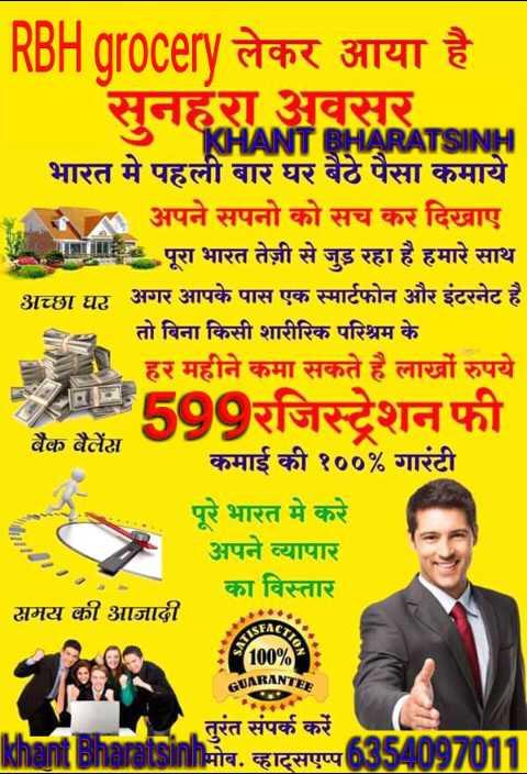 👧 ઘરેલુ ઉપાય - RBH grocery लेकर आया है सनहरा अवसर KHANT BHARATSINH भारत में पहली बार घर बैठे पैसा कमाये अपने सपनो को सच कर दिखाए म पूरा भारत तेज़ी से जुड़ रहा है हमारे साथ अच्छा घर अगर आपके पास एक स्मार्टफोन और इंटरनेट है तो बिना किसी शारीरिक परिश्रम के हर महीने कमा सकते है लाखों रुपये 599रजिस्ट्रेशन फी बैंक बैलेंस कमाई की १०० % गारंटी पूरे भारत मे करे अपने व्यापार का विस्तार समय की आजादी 100 % : JUARANTE तुरंत संपर्क करें khant Bharatsinhमोब . व्हाट्सएप्प 6354097011 - ShareChat