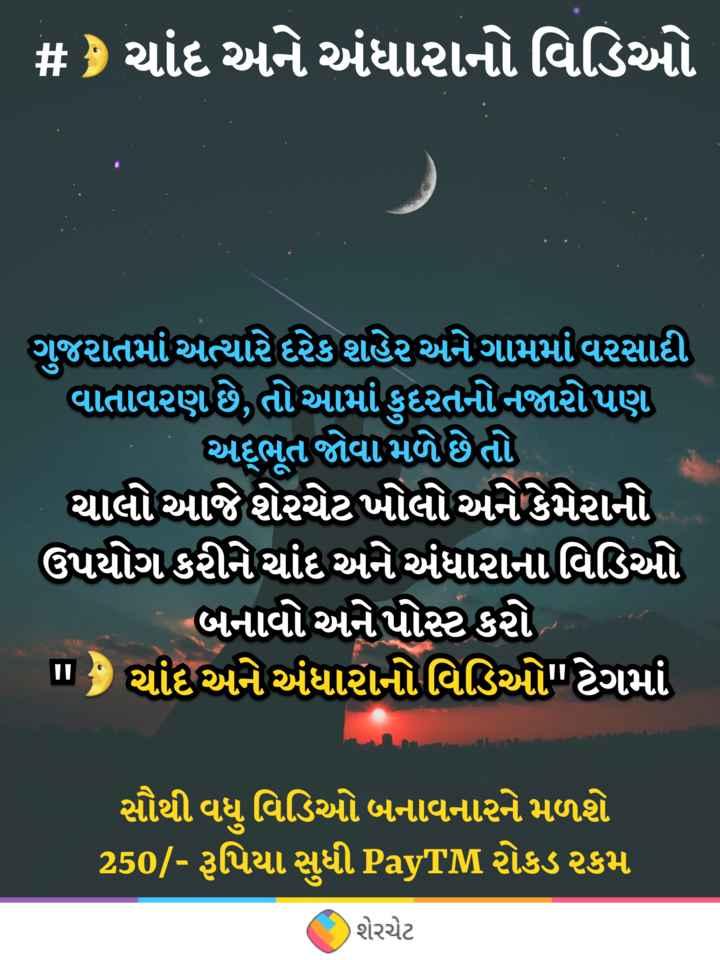 🌛 ચાંદ અને અંધારાનો વિડિઓ - # ) ચાંદ અને અંધારાનો વિડિઓ ગુજરાતમાં અત્યારે દરેક શહેર અને ગામમાં વરસાદી વાતાવરણ છે , તો આમાં કુદરતનો નજારોપણ અભૂત જોવા મળે છે તો ચાલો આજે શેરચેટ ખોલો અને કેમેરાનો ઉપયોગ કરીને ચાંદ અને અંધારાનાવિડિઓ બનાવો અને પોસ્ટ કરો ' m ચાંદ અને અંધારાનોવિડિઓ ટેગમાં સૌથી વધુ વિડિઓ બનાવનારને મળશે 250 / - રૂપિયા સુધી PayTM રોકડ રકમ શેરચેટ - ShareChat