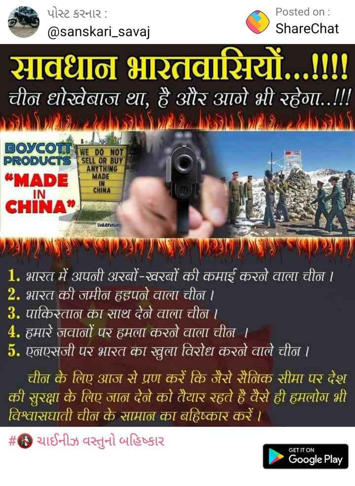 🚯 ચાઈનીઝ વસ્તુનો બહિષ્કાર - પોસ્ટ કરનાર : @ sanskari _ savaj Posted on : ShareChat सावधान भारतवासियों . . . ! ! ! ! चीन धोखेबाज था , है और आगे भी रहेगा . . ! ! ! BOYCOT WE DO NOT PRODUCTS SELL OR BUY ANYTHING MADE MADE IN CHINA IN CHINA Dalibhasa 1 . भारत में अपनी अरबों - खरबों की कमाई करने वाला चीन । 2 . भारत की जमीन हड़पने वाला चीन । | 3 . पाकिस्तान का साथ देने वाला चीन । 4 . हमारे जवानों पर हमला करने वाला चीन । । 5 . एनएसजी पर भारत का खुला विरोध करने वाले चीन । | चीन के लिए आज से प्रण करें कि जैसे सैनिक सीमा पर देश की सुरक्षा के लिए जान देने को तैयार रहते है वैसे ही हमलोग भी । विश्वासघाती चीन के सामान का बहिष्कार करें । | # ® या नऊ वस्तुनो डिcg२ Google Play GET IT ON - ShareChat