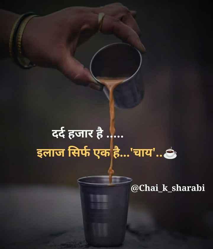 ☕ ચા - કોફી - दर्द हजार है . इलाज सिर्फ एक है . . . ' चाय ' . . @ Chai _ k _ sharabi - ShareChat