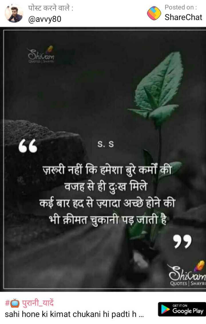 📖 ચાણક્ય નીતિ - पोस्ट करने वाले : @ avvy80 Posted on : ShareChat S . S ज़रूरी नहीं कि हमेशा बुरे कर्मों की वजह से ही दुःख मिले कई बार हद से ज़्यादा अच्छे होने की भी क़ीमत चुकानी पड़ जाती है Shivam QUOTES SHAYRI GET IT ON # पुरानी यादें _ sahi hone ki kimat chukani hi padti h . . . . Google Play - ShareChat