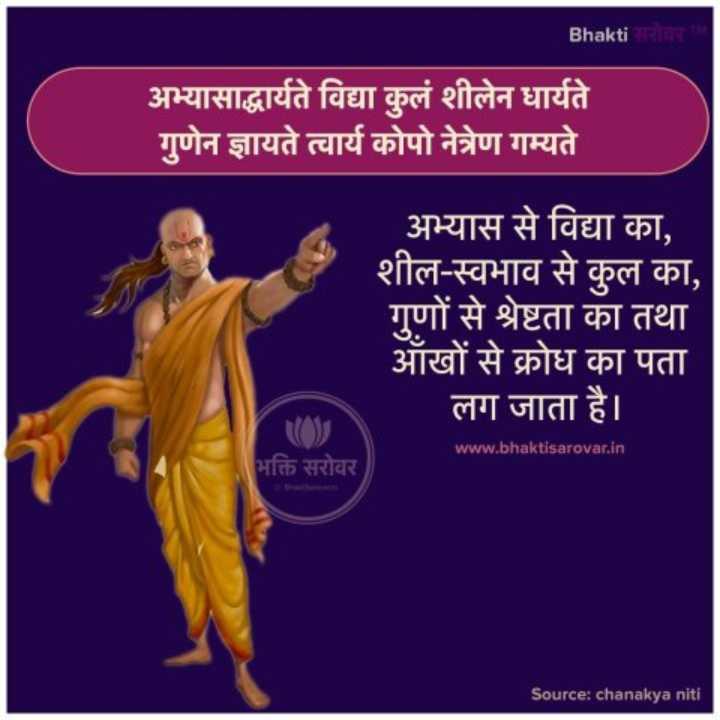ચાણક્ય - Bhakti सरोवर अभ्यासाद्धार्यते विद्या कुलं शीलेन धार्यते गुणेन ज्ञायते त्वार्य कोपो नेत्रेण गम्यते अभ्यास से विद्या का , शील - स्वभाव से कुल का , गुणों से श्रेष्टता का तथा आँखों से क्रोध का पता लग जाता है । www . bhaktisarovar . in भक्ति सरोवर Source : chanakya niti - ShareChat