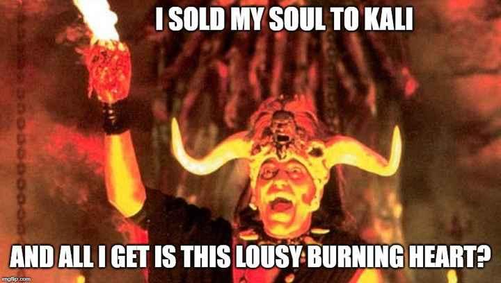 🙏 જય મહાકાળી માઁ - ISOLD MY SOUL TO KALI so ක ය න ග ය යශතය AND ALL I GET IS THIS LOUSY BURNING HEART ? imgflip . com - ShareChat