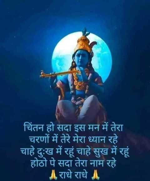 🙏 જય શ્રી કૃષ્ણ - ' चिंतन हो सदा इस मन में तेरा चरणों में तेरे मेरा ध्यान रहे । चाहे दुःख में रहूं चाहे सुख में रहूं । होठो पे सदा तेरा नाम रहे । ॥ राधे राधे ॥ - ShareChat