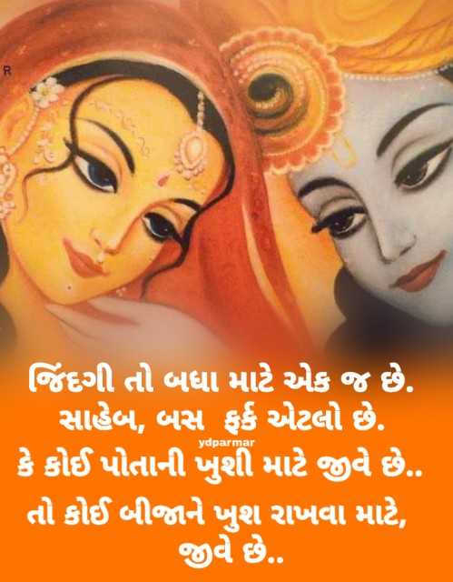 🙏 જય શ્રી કૃષ્ણ - ydparmar જિંદગી તો બધા માટે એક જ છે . સાહેબ , બસ ફર્ક એટલો છે . કે કોઈ પોતાની ખુશી માટે જીવે છે . . તો કોઈ બીજાને ખુશ રાખવા માટે , જીવે છે . . - ShareChat