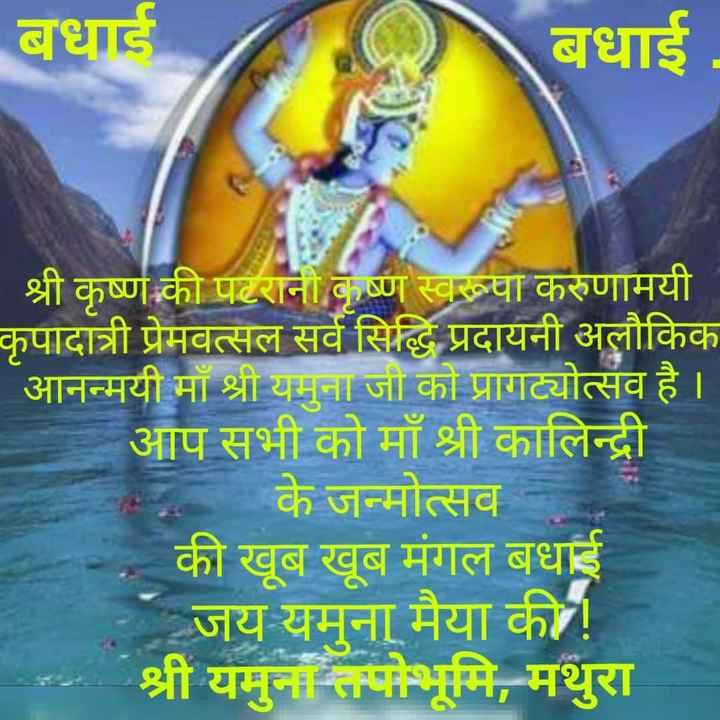જય શ્રી કૃષ્ણ - बधाई बधाई श्री कृष्ण की पटरानी कृष्ण स्वरूवा करुणामयी कृपादात्री प्रेमवत्सल सर्व सिद्धि प्रदायनी अलौकिक आनन्मयी माँ श्री यमुना जी को प्रागट्योत्सव है । आप सभी को माँ श्री कालिन्द्री * के जन्मोत्सव - की खूब खूब मंगल बधाई जय यमुना मैया की ! श्री यमुना तपोभूमि , मथुरा - ShareChat