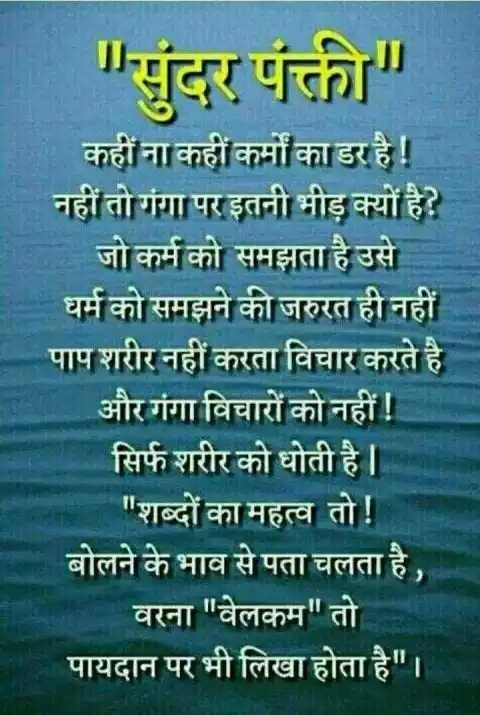 🙏 જય શ્રી કૃષ્ણ - सुंदर पंकी कहीं ना कहीं कर्मों का डर है ! नहीं तो गंगा पर इतनी भीड़ क्यों है ? जो कर्म को समझता है उसे । धर्म को समझने की जरुरत ही नहीं पाप शरीर नहीं करता विचार करते है । और गंगा विचारों को नहीं ! सिर्फ शरीर को धोती है | | शब्दों का महत्व तो ! बोलने के भाव से पता चलता है , वरना वेलकम तो पायदान पर भी लिखा होता है । - ShareChat