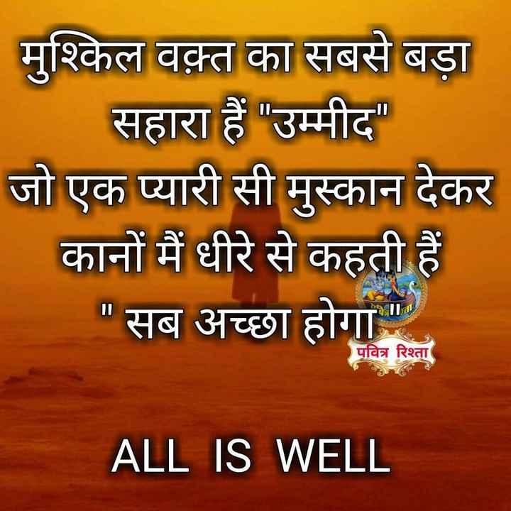 🙏 જય શ્રી કૃષ્ણ - मुश्किल वक़्त का सबसे बड़ा सहारा हैं उम्मीद जो एक प्यारी सी मुस्कान देकर कानों मैं धीरे से कहती हैं । सब अच्छा होगा , पवित्र रिश्ता ALL IS WELL - ShareChat