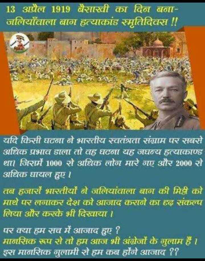 💐 જલિયાવાલા બાગ સ્મૃતિ દિવસ - 13 अप्रैल 1919 बैसाखी का दिन बना जलियाँवाला बाग हत्याकांड स्मृतिदिवस ! ! यदि किसी घटना ने भारतीय स्वतंत्रता संग्राम पर सबसे अधिक प्रभाव डाला तो वह घटना यह जघन्य हत्याकाण्ड था । जिसमें 1000 से अधिक लोग मारे गए और 2000 से अधिक घायल हुए । तब हजारों भारतीयों ने जलियांवाला बाग की मिट्टी को मापरलगाकरश काआजाद करान कहतसकल्प लिया और करके भी दिखाया । पर क्या हम सच में आजाद हुए ? मानसिक रूप से तो हम आज भी अंग्रेजों के गुलाम है । इस मानसिक गुलामी से हम कब होंगे आजाद ? ? - ShareChat