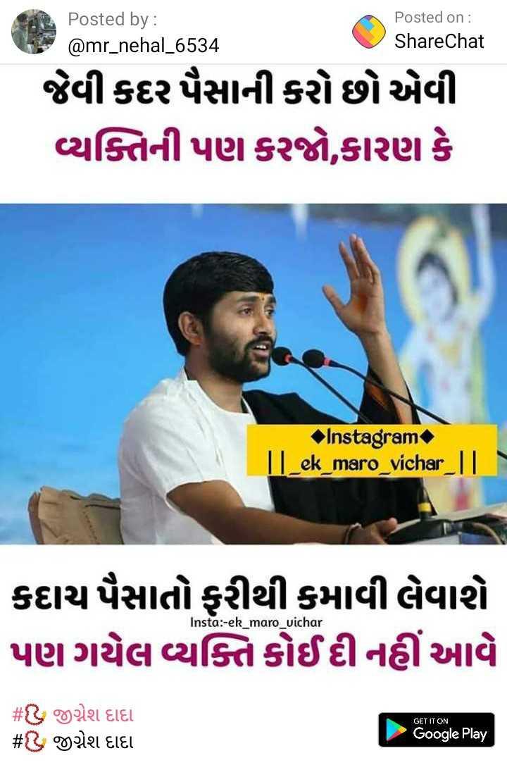 📿 જીગ્નેશ દાદા - Posted by : @ mr _ nehal _ 6534 Posted on : ShareChat જેવી કદર પૈસાની કરો છો એવી વ્યક્તિની પણ કરજો , કારણ કે Instagram | _ ek _ maro _ vichar _ TI . કદાચ પૈસાતો ફરીથી કમાવી લેવાશે પણ ગયેલ વ્યક્તિ કોઈ દી નહીં આવે Insta : - ek _ maro _ vichar GET IT ON # હ જીગ્નેશ દાદા # ડ જીગ્નેશ દાદા Google Play - ShareChat
