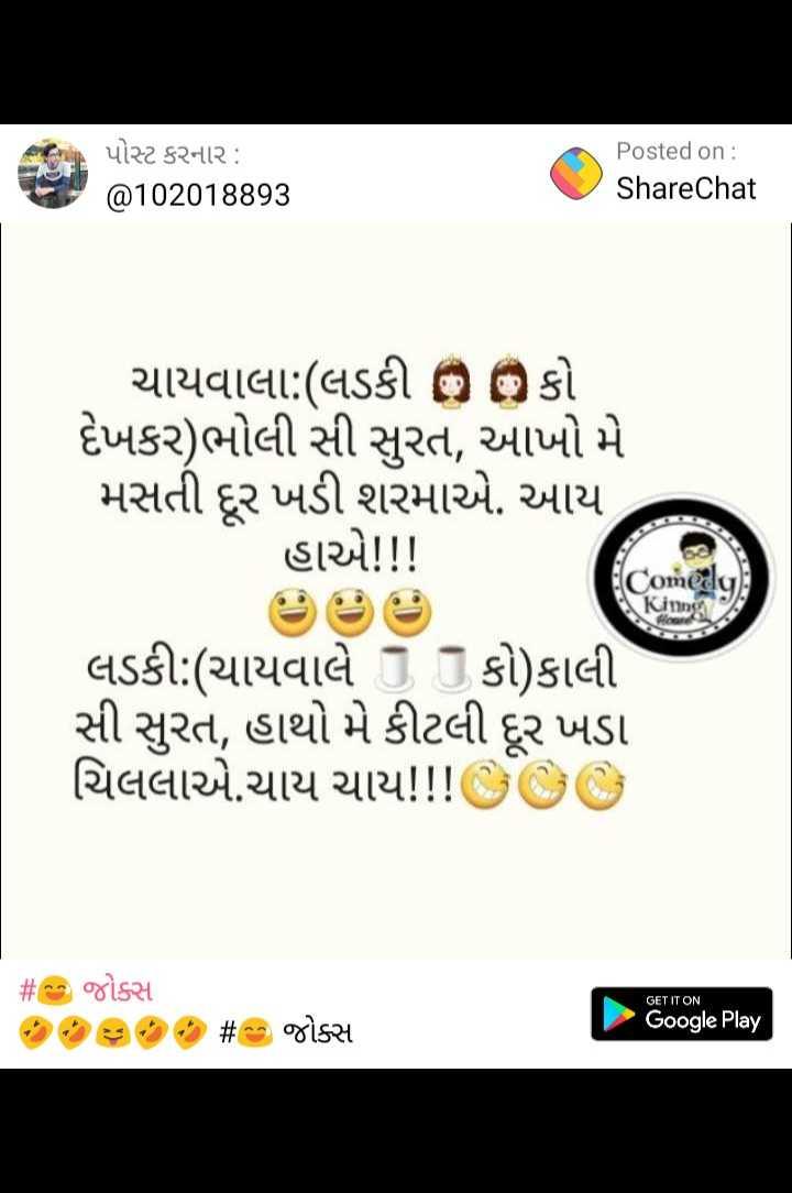 😅 જોક્સ - પોસ્ટ કરનાર : @ 102018893 Posted on : ShareChat દેખાબોલ સી રોમ ચાયવાલા : ( લડકી o o કો દેખકર ) ભોલી સી સુરત , આખો મે મસતી દૂર ખડી શરમાએ . આય હાએ ! ! ! Comedy , King લડકી : ( ચાયવાલે કો ) કાલી સી સુરત , હાથો મે કીટલી દૂર ખડા ચિલલાએ . ચાય જાય ! ! ! SO O GET IT ON # ૧ - જોક્સ ૧૦ - ૦ - ૦ - ૦ # - જોક્સ Google Play - ShareChat