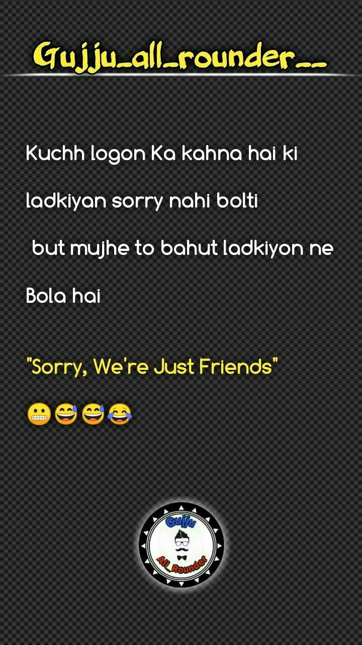 😅 જોક્સ - Gujju _ all - rounder - - Kuchh logon ka kahna hai ki ladkiyan sorry nahi bolti but mujhe to bahut ladkiyon ne Bola hai Sorry , We ' re Just Friends V des Loumo - ShareChat