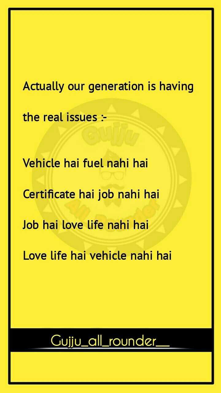 😅 જોક્સ - Actually our generation is having the real issues : Vehicle hai fuel nahi hai Certificate hai job nahi hai Job hai love life nahi hai Love life hai vehicle nahi hai Gujju _ all _ rounder _ - ShareChat