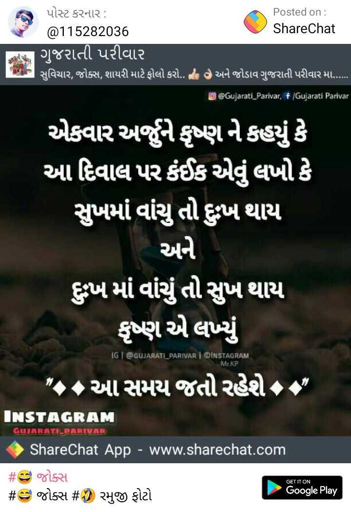 📷 ટ્રાવેલ ફોટોગ્રાફી - પોસ્ટ કરનાર : Posted on : @ 115282036 ShareChat ગુજરાતી પરીવાર સુવિચાર , જોક્સ , શાયરી માટે ફોલો કરો . હવે અને જોડાવ ગુજરાતી પરીવાર મા . ... . O @ Gujarati _ Parivar , f / Gujarati Parivar ' એકવાર અને કૃષ્ણને કહયું કે આ દિવાલ પર કંઈક એવું લખો કે ' સુખમાં વાંચુ તો દુખ થાય અને ' ખ માં વાંચું તો સુખ થાય કૃષ્ણ એ લખ્યું IGI @ GUJARATI PARIVAROINSTAGRAM Mr . KP , આ સમય જતો રહેશે INSTAGRAM GUJARATI PARIVAR ShareChat App - www . sharechat . com # es જોક્સ # es જોક્સ # A ) રમુજી ફોટો Google Play GET IT ON - ShareChat