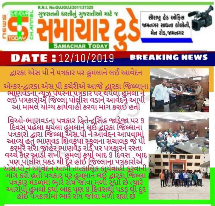 📅 તાજા સમાચાર - SM BU CHANNEL સમાચાર ટર્ડ ની RANA , No : GUJGUJ / 201137525 ગુજરાતની ધરતીનું ગુજરાતીઓ માટે જ સૌરાષ્ટ્ર હેડ ઓફિક્સ જામનગર સાધના કોલોની , મેન રોડ , જામનગર SAMACHAR TODAY UDL = 12 / 10 / 2017 BREAKING NEWS દ્વારકા એસ પી ને પત્રકાર પર હુમલાને લઈ આવેદન એન્કર - દ્વારકા એસ પી કચેરીએ આજે દ્વારકા જિલ્લાના ભાણવડના ન્યૂઝપેપરના પદ્ગકાર પર થયેલા હુમલા ને લઈ પત્રકારો જિલ્લા પોલીસ વડાને આવેદન આપી આ મામલે યોગ્ય કાર્યવાહી કરવા માંગ કરાઈ હતી વિઓ - ભાણવડના પત્રકાર તેિન્દ્રસિંહ જાડેજા પર 9 દિવસ પહેલા થયેલા હુમલાને લઈ દ્વારકા જિલ્લાના પત્રકારો દ્વારા જિલ્લા એસ . પી ને આવેદન આપવામાં આવ્યું હતું ભાણવડ શિવકૃપા સ્કૂલના સંચાલક જે પી . કરમુરે સરી જાહેર ભાણવૈ રોડપર પત્રકૂારને રસ્તા વચ્ચે કૈાર આડી રાખી હુમલો કૂર્યા બાદ 9 દિવસ બાદ , પણ પોલીસ પકડ થી ધૈર હોઈ જિલ્લાના પત્રકારોએ એસપી ને આવેદન આપી તાત્કાલિક કાર્યવાહી કરવાની માંગ કરી હતી પત્રકાર પર હુમલાને લઈ દ્વારકા જિલ્લા પત્રકાર મંડળમાં ભારે રોષ જોવા મળી રહ્યો છે ત્યારે આરોપી હુમલો કર્યા બાદ પણ 3 દિવસથી પકડ થી દુર e હોઈ પત્રકારોમાં ભારે રોષ જોવા મળી રહ્યો છે - ShareChat