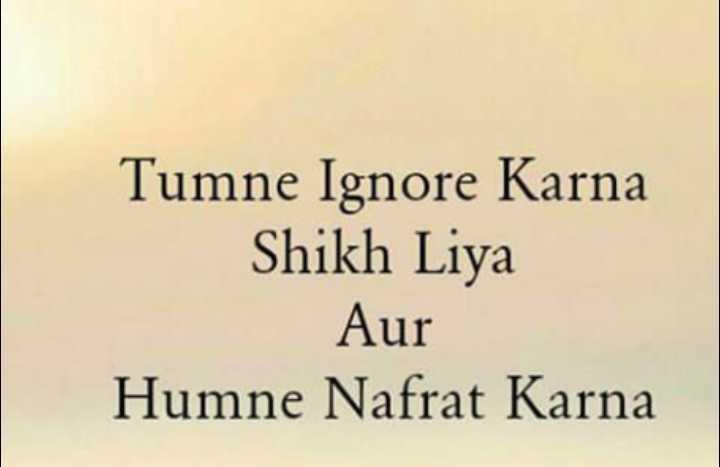 😥 દર્દભરી વાતો - Tumne Ignore Karna Shikh Liya Aur Humne Nafrat Karna - ShareChat